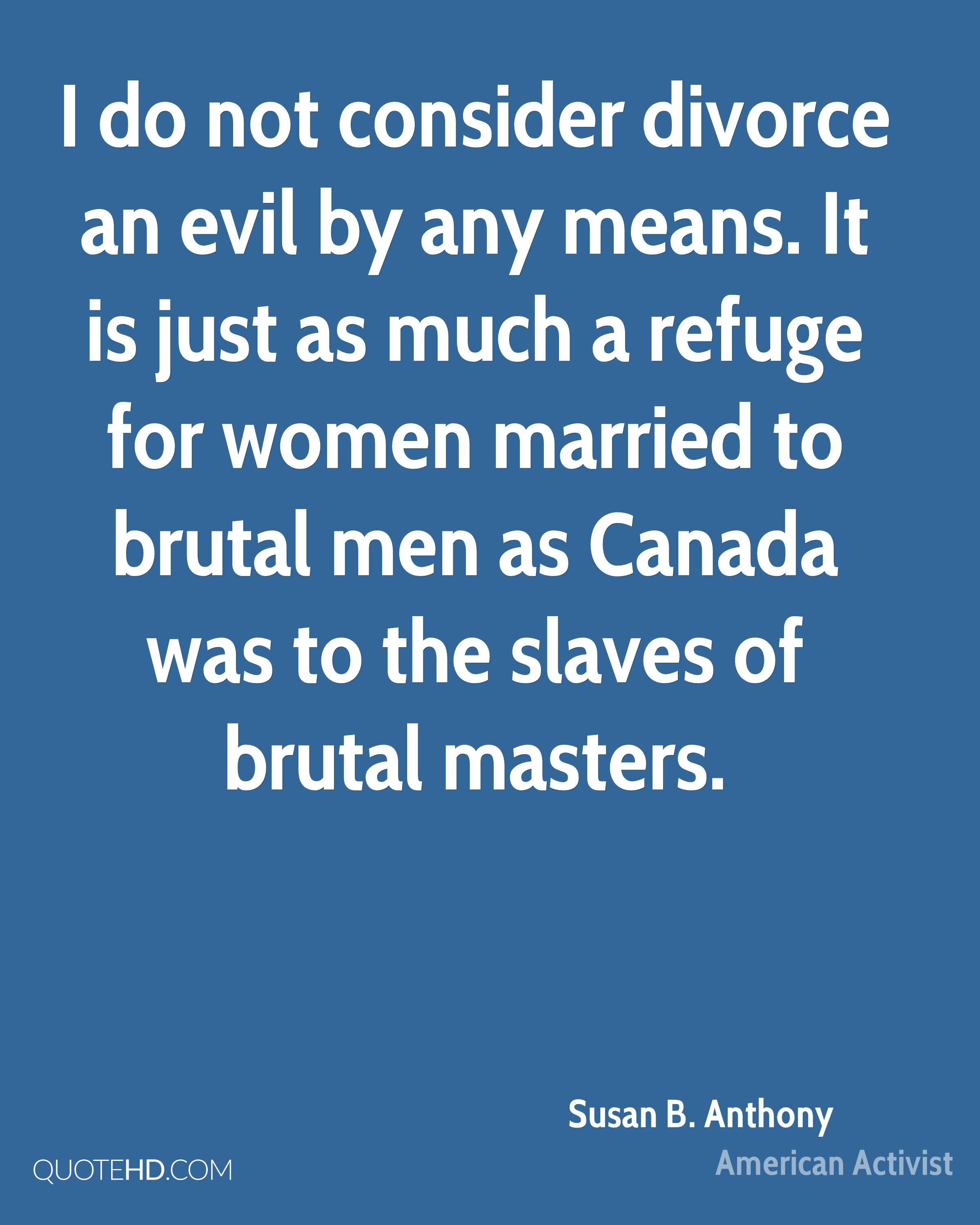 I do not consider divorce an evil by any means. It is just as much a refuge for women married to brutal men as Canada was to the slaves of brutal masters.