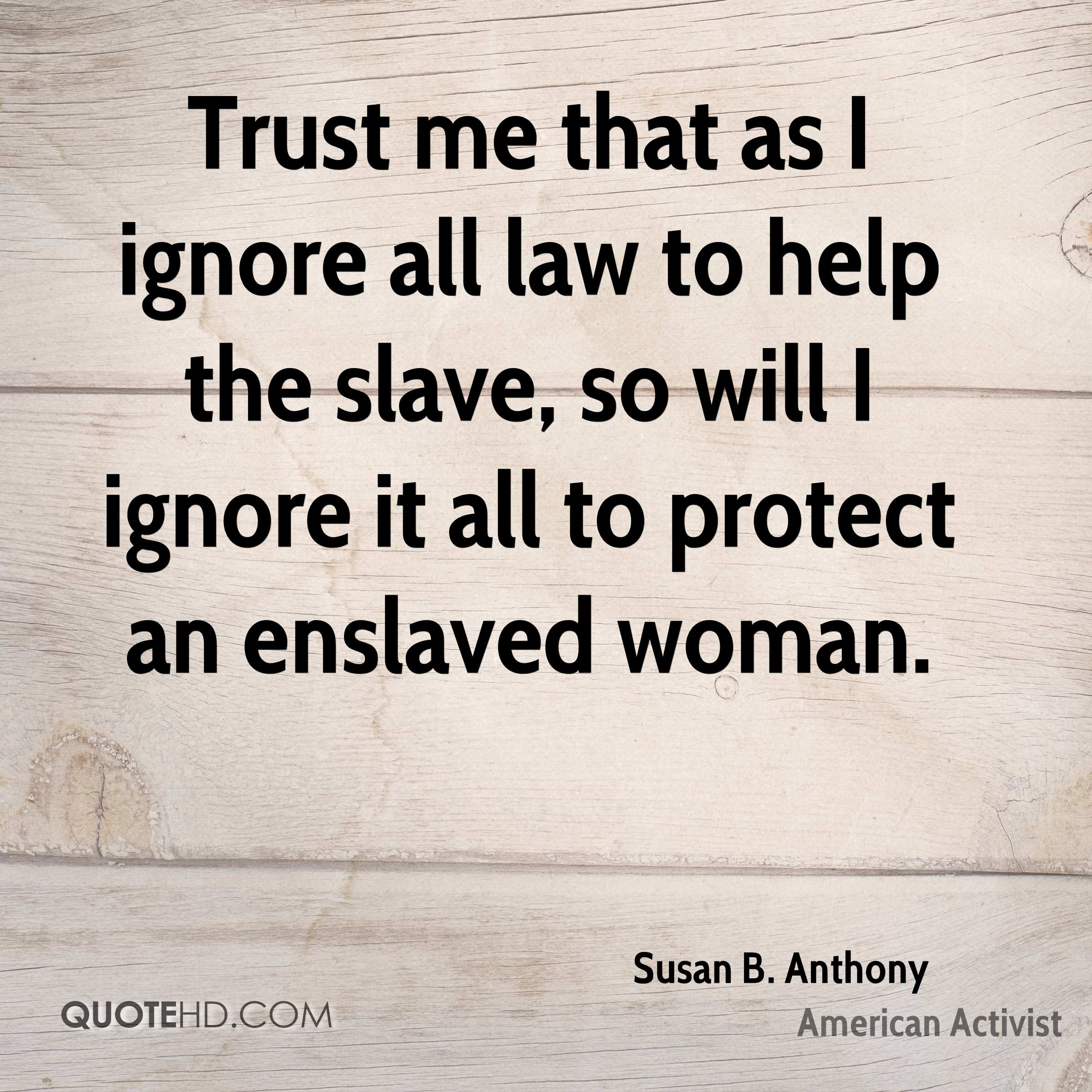 Trust me that as I ignore all law to help the slave, so will I ignore it all to protect an enslaved woman.