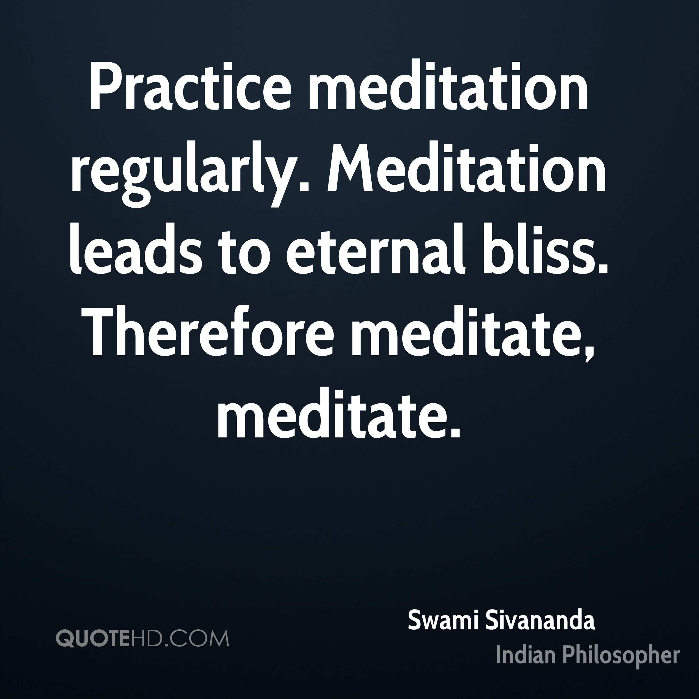 Practice meditation regularly. Meditation leads to eternal bliss. Therefore meditate, meditate.