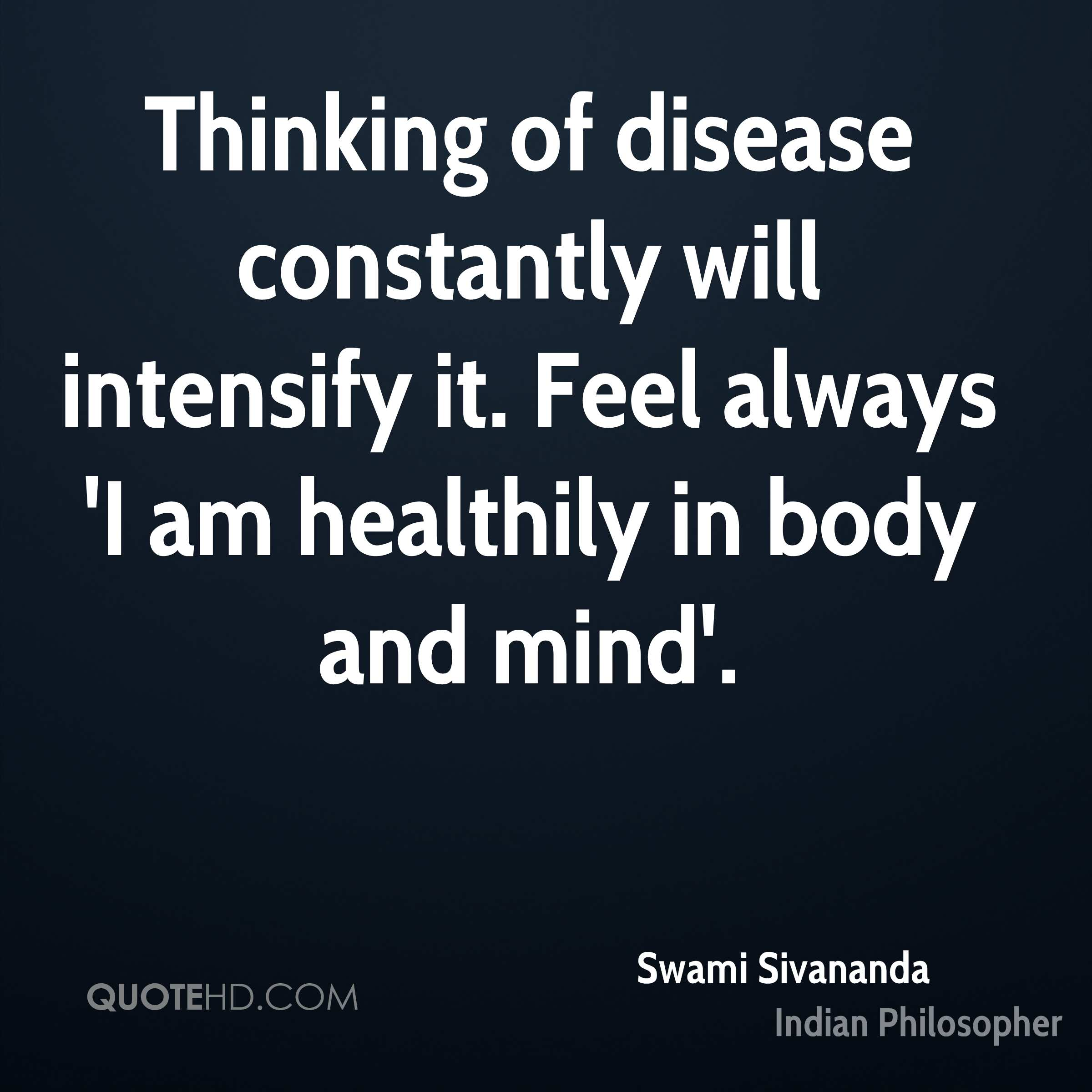 Thinking of disease constantly will intensify it. Feel always 'I am healthily in body and mind'.