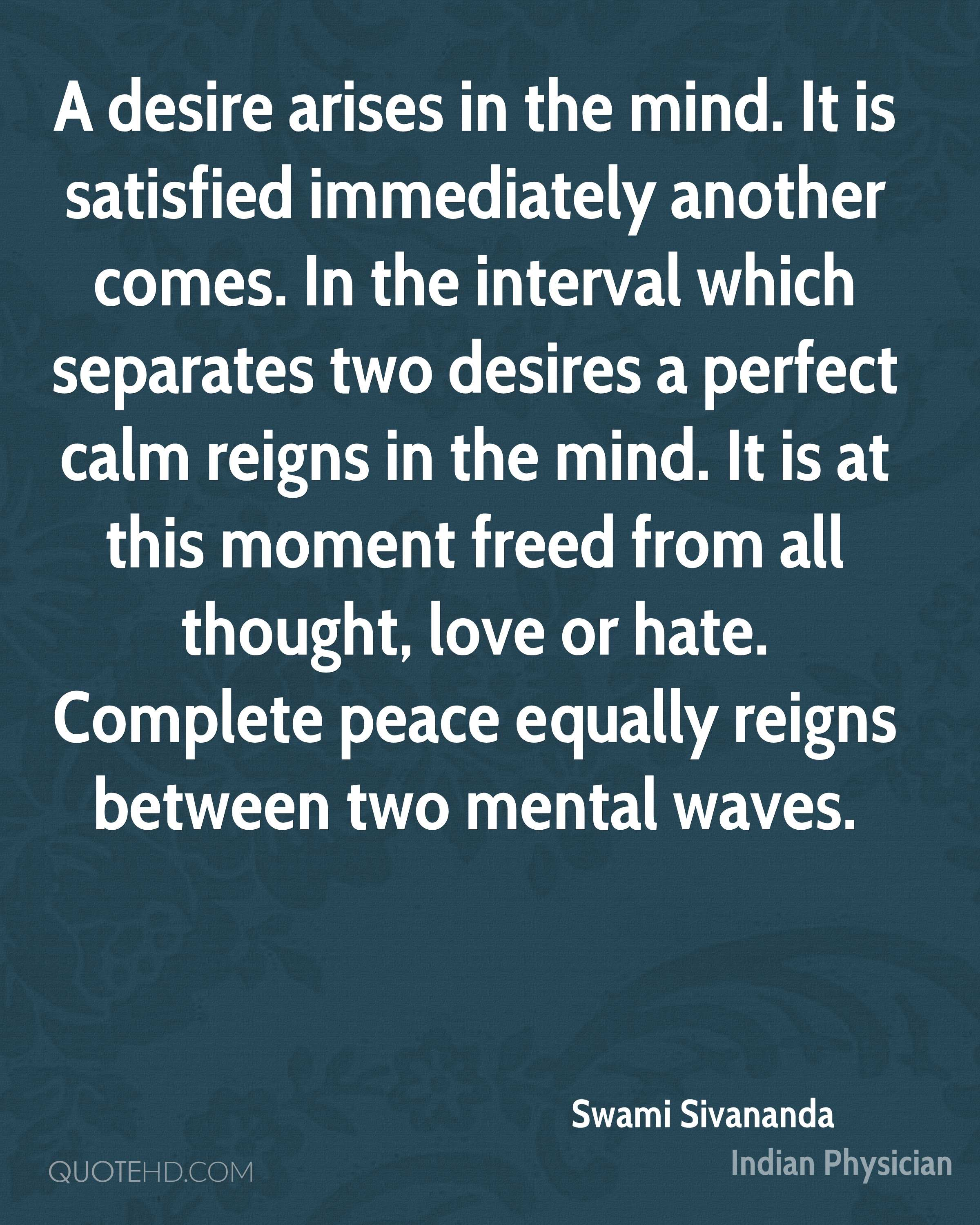 A desire arises in the mind. It is satisfied immediately another comes. In the interval which separates two desires a perfect calm reigns in the mind. It is at this moment freed from all thought, love or hate. Complete peace equally reigns between two mental waves.