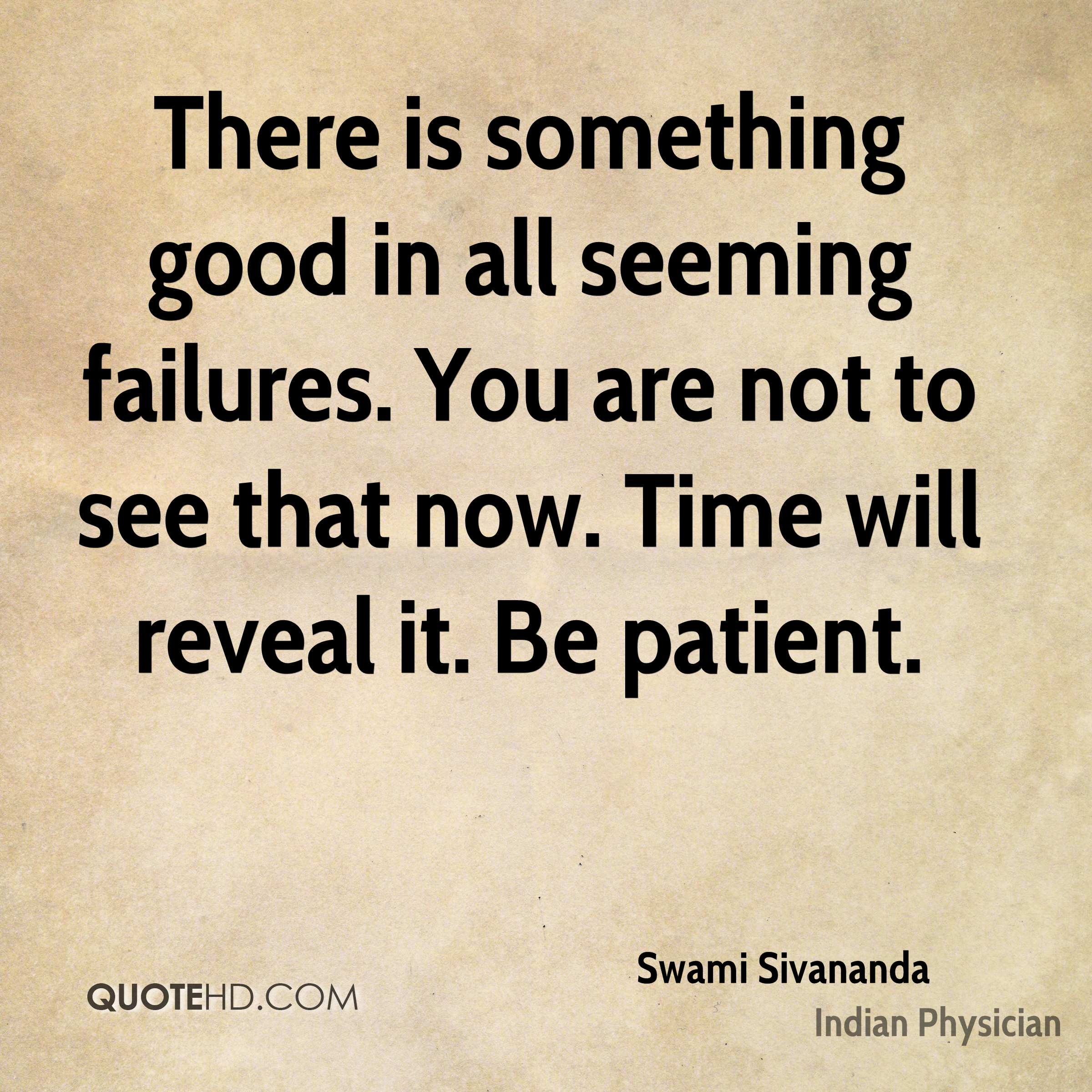 There is something good in all seeming failures. You are not to see that now. Time will reveal it. Be patient.