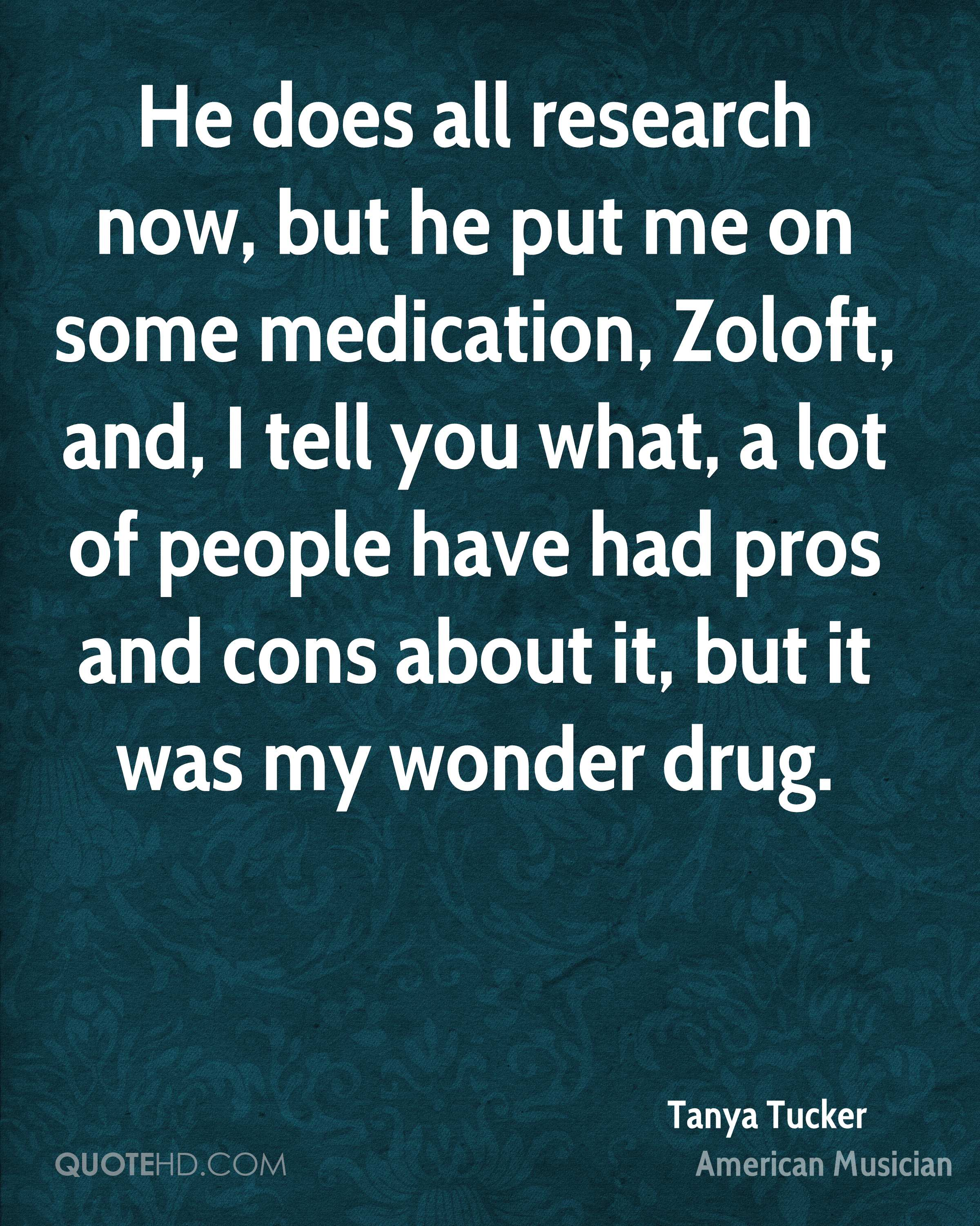 He does all research now, but he put me on some medication, Zoloft, and, I tell you what, a lot of people have had pros and cons about it, but it was my wonder drug.