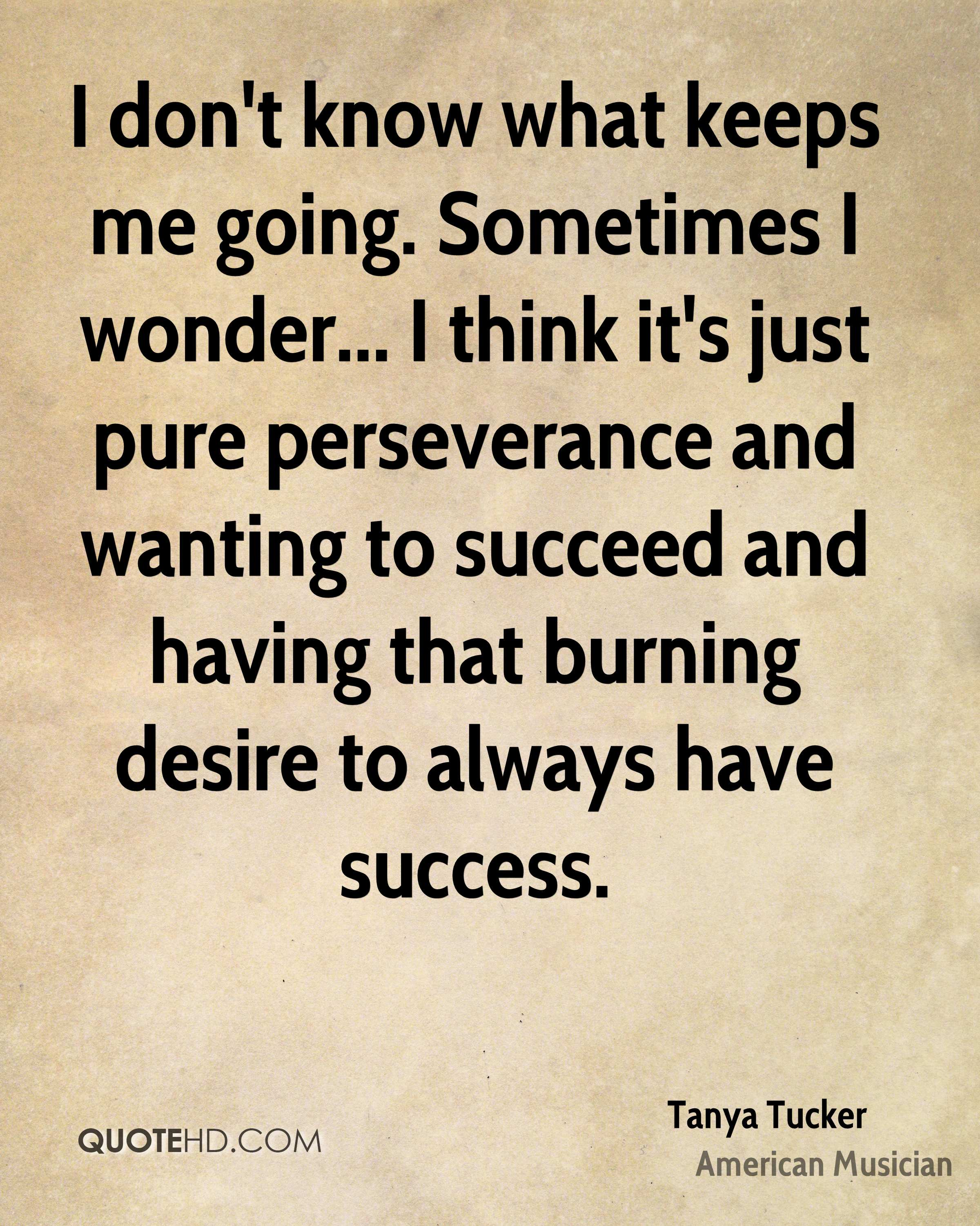 I don't know what keeps me going. Sometimes I wonder... I think it's just pure perseverance and wanting to succeed and having that burning desire to always have success.