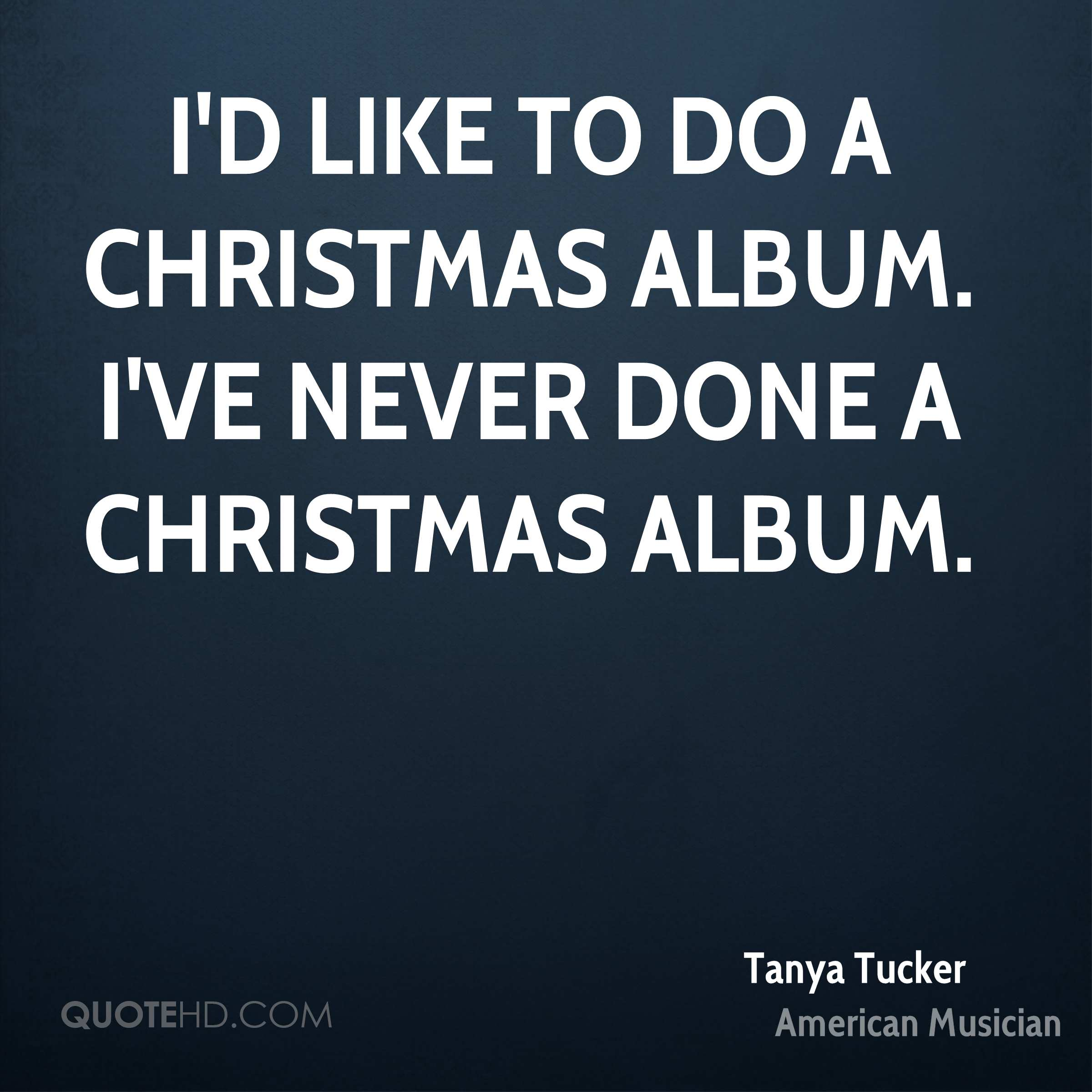 I'd like to do a Christmas album. I've never done a Christmas album.