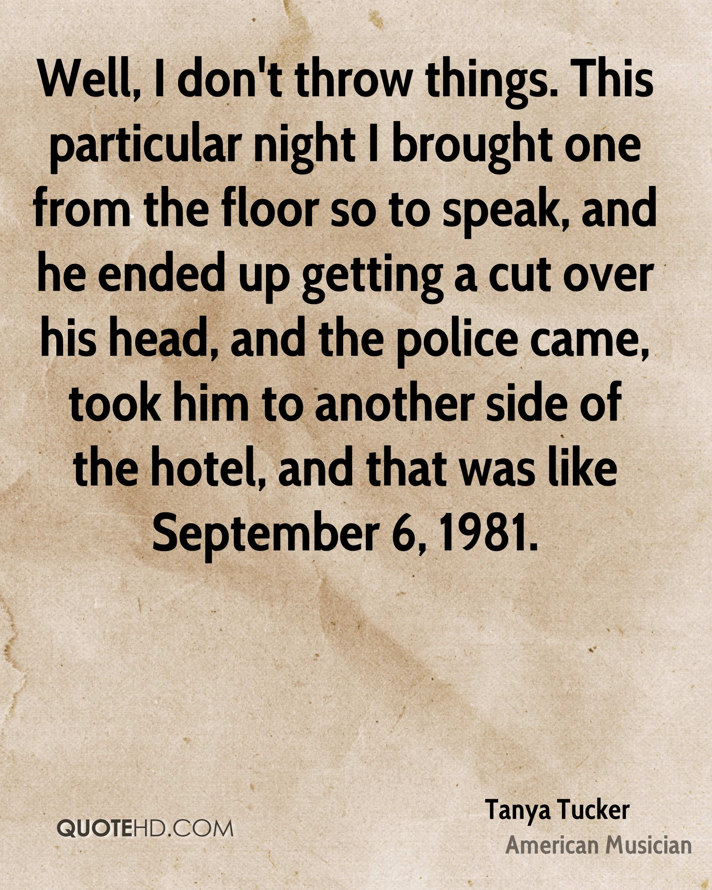 Well, I don't throw things. This particular night I brought one from the floor so to speak, and he ended up getting a cut over his head, and the police came, took him to another side of the hotel, and that was like September 6, 1981.