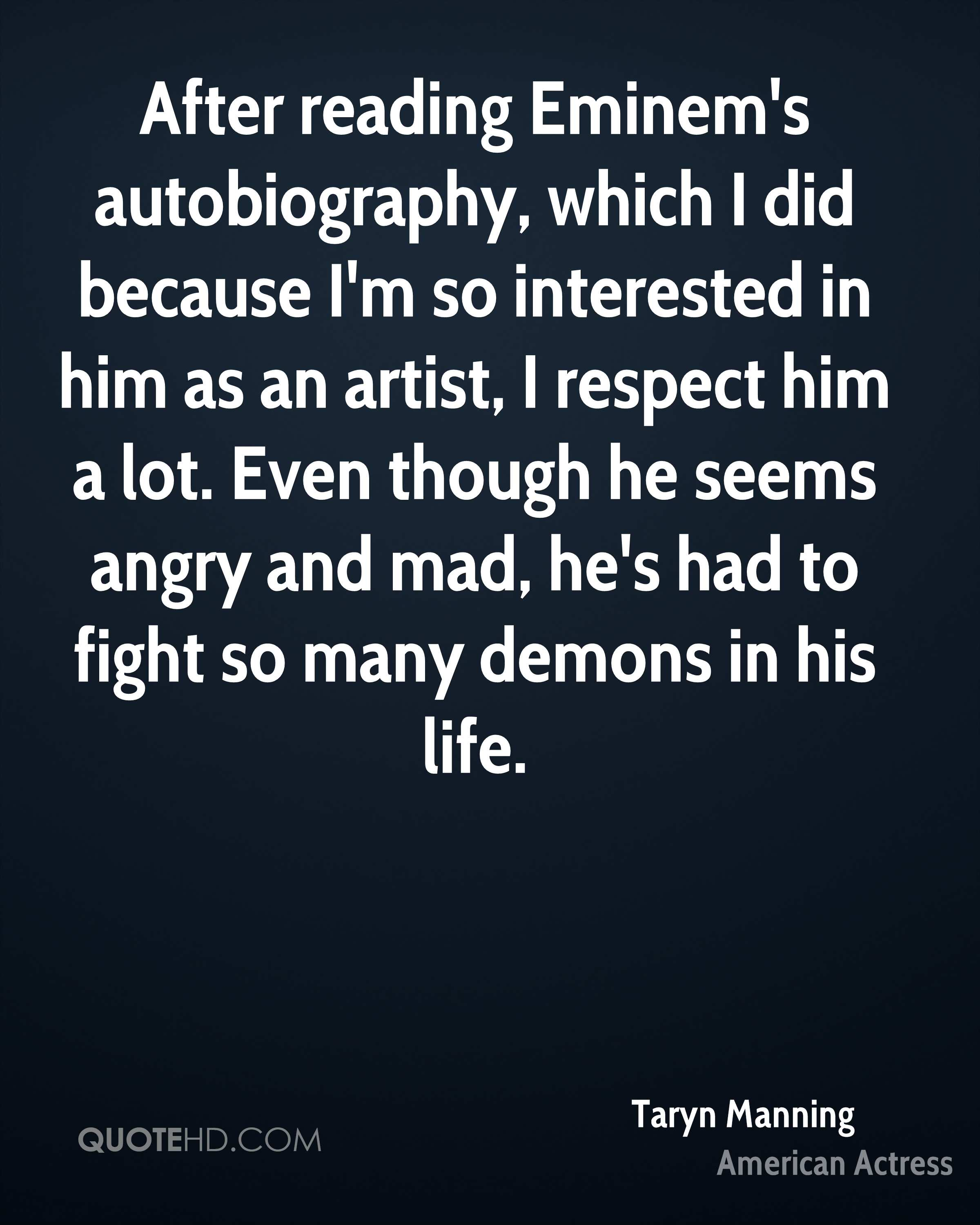 After reading Eminem's autobiography, which I did because I'm so interested in him as an artist, I respect him a lot. Even though he seems angry and mad, he's had to fight so many demons in his life.