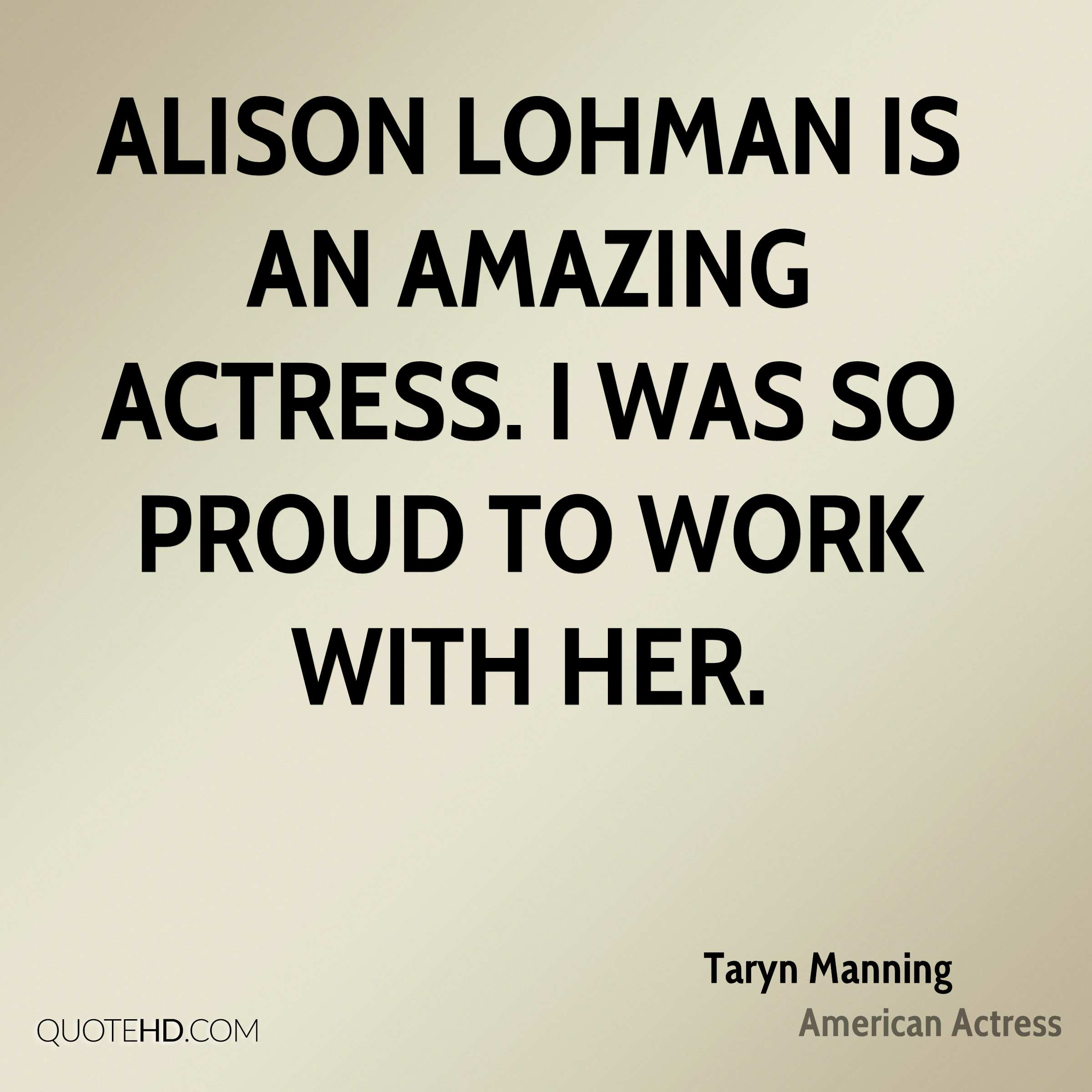 Alison Lohman is an amazing actress. I was so proud to work with her.