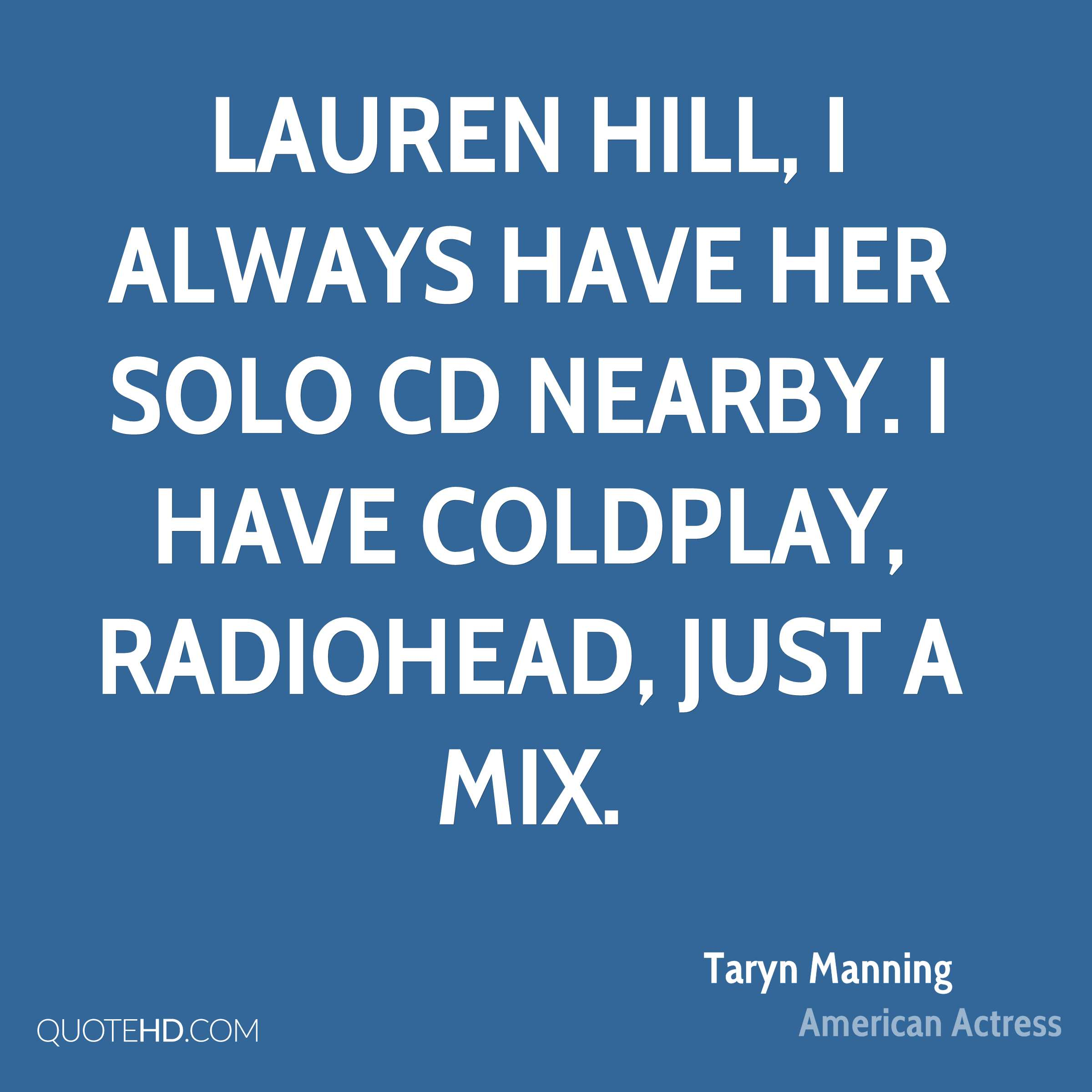 Lauren Hill, I always have her solo CD nearby. I have Coldplay, Radiohead, just a mix.