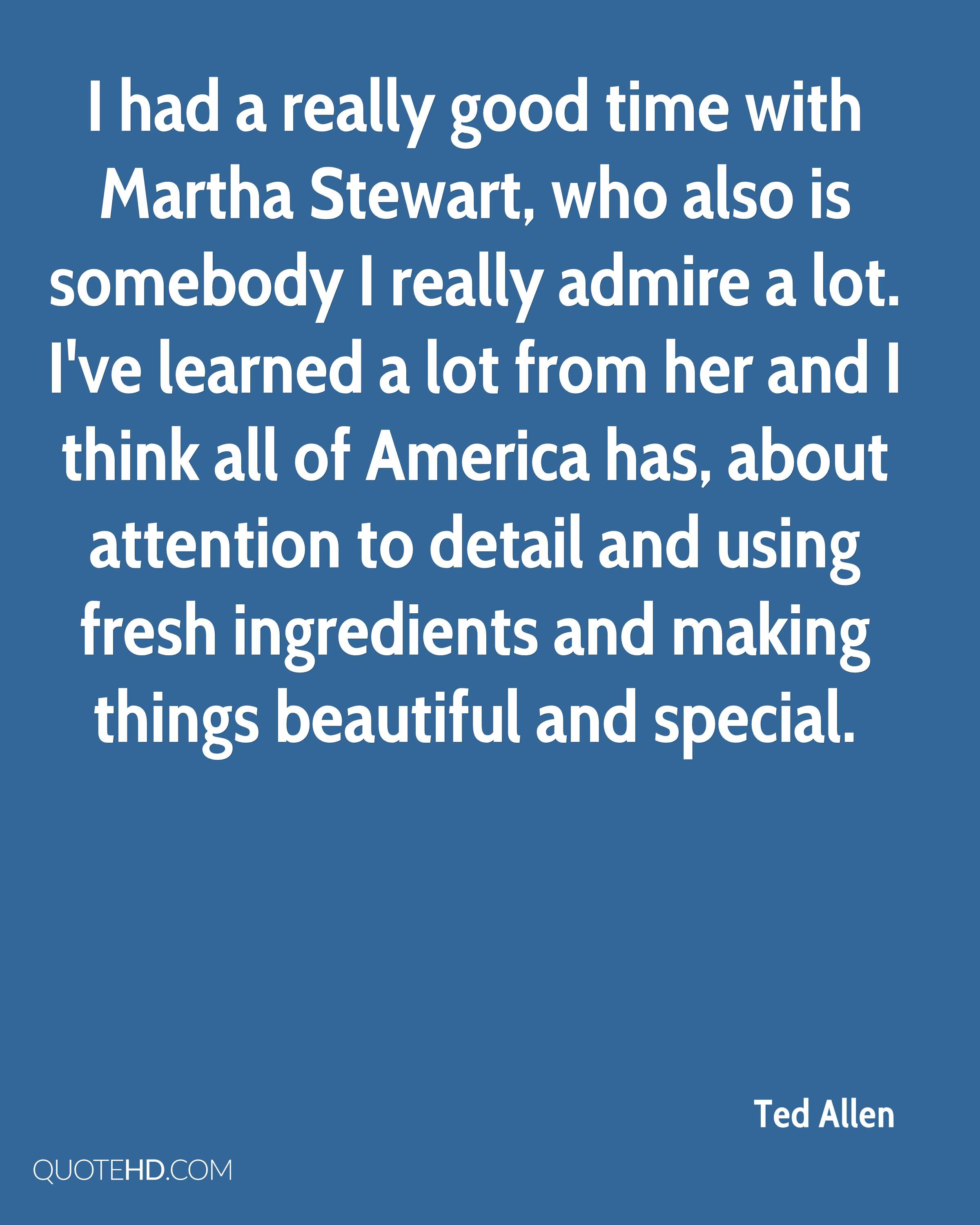 I had a really good time with Martha Stewart, who also is somebody I really admire a lot. I've learned a lot from her and I think all of America has, about attention to detail and using fresh ingredients and making things beautiful and special.