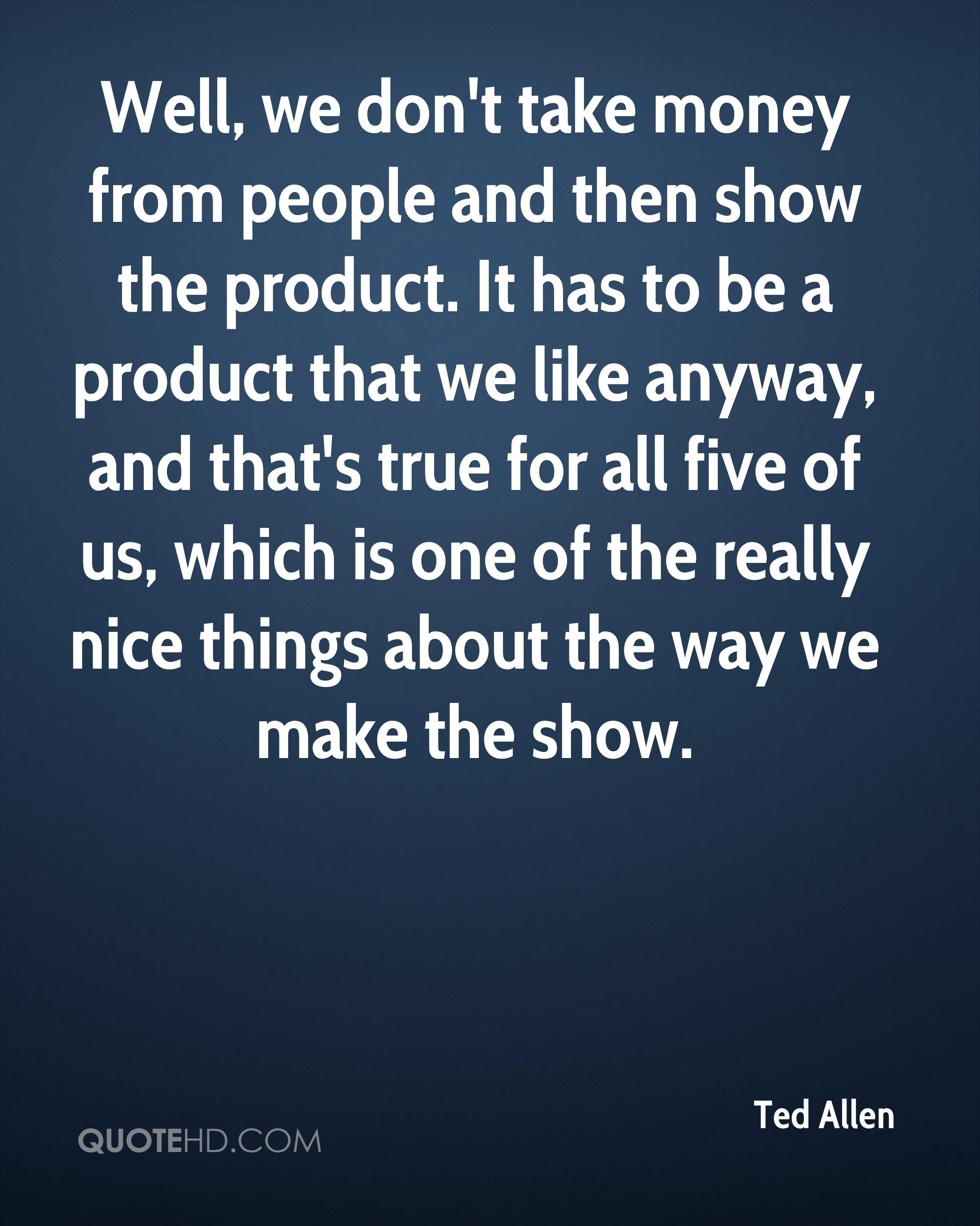 Well, we don't take money from people and then show the product. It has to be a product that we like anyway, and that's true for all five of us, which is one of the really nice things about the way we make the show.