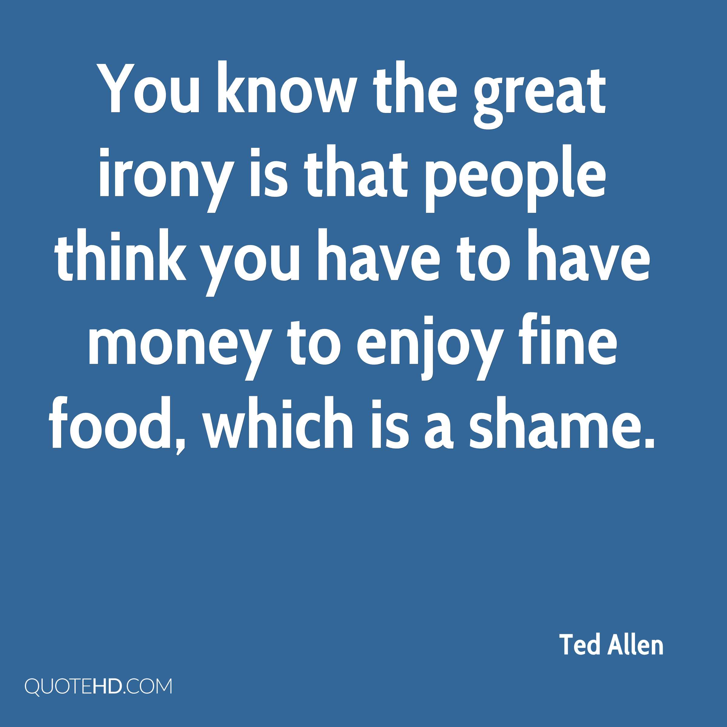 You know the great irony is that people think you have to have money to enjoy fine food, which is a shame.
