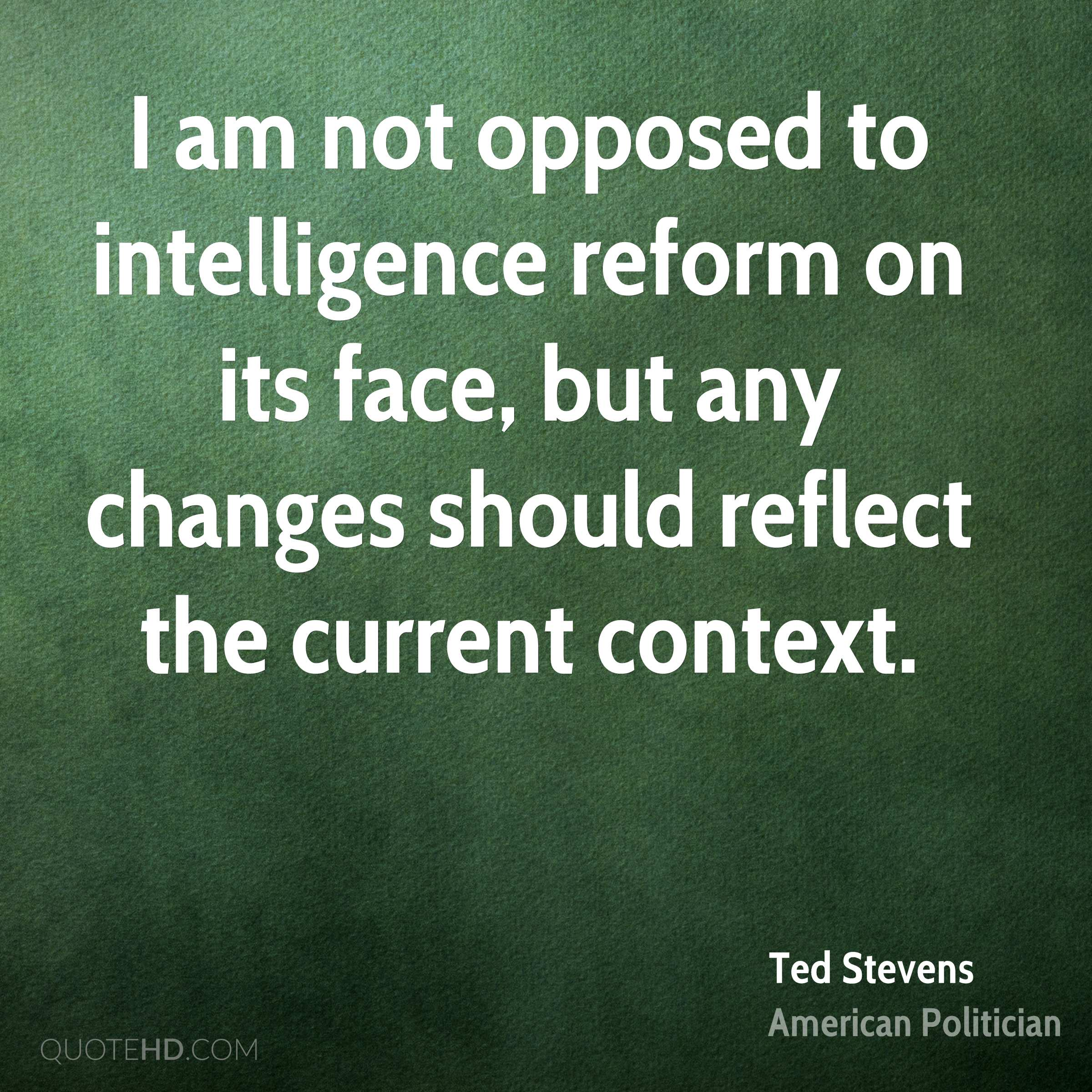 I am not opposed to intelligence reform on its face, but any changes should reflect the current context.