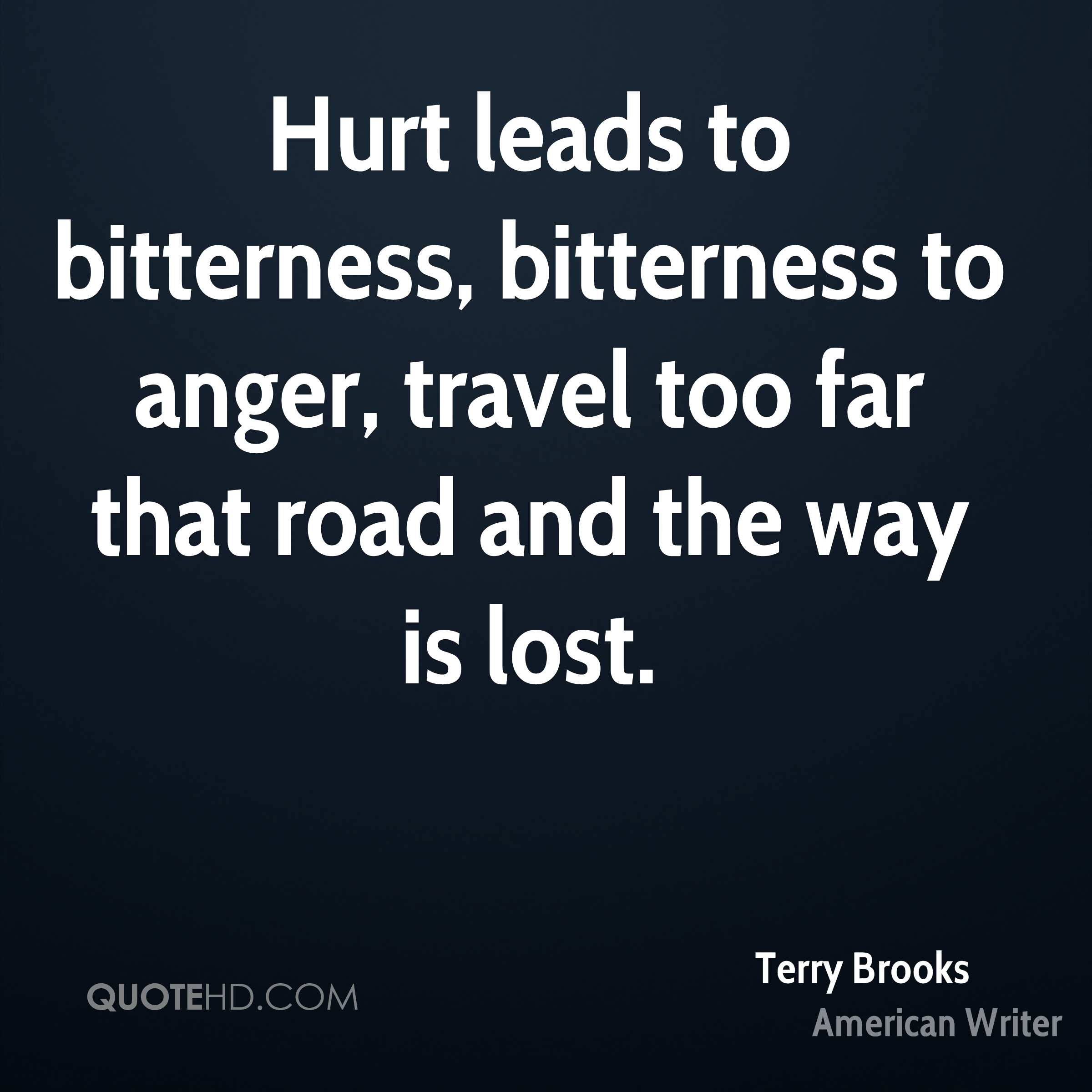 Hurt leads to bitterness, bitterness to anger, travel too far that road and the way is lost.