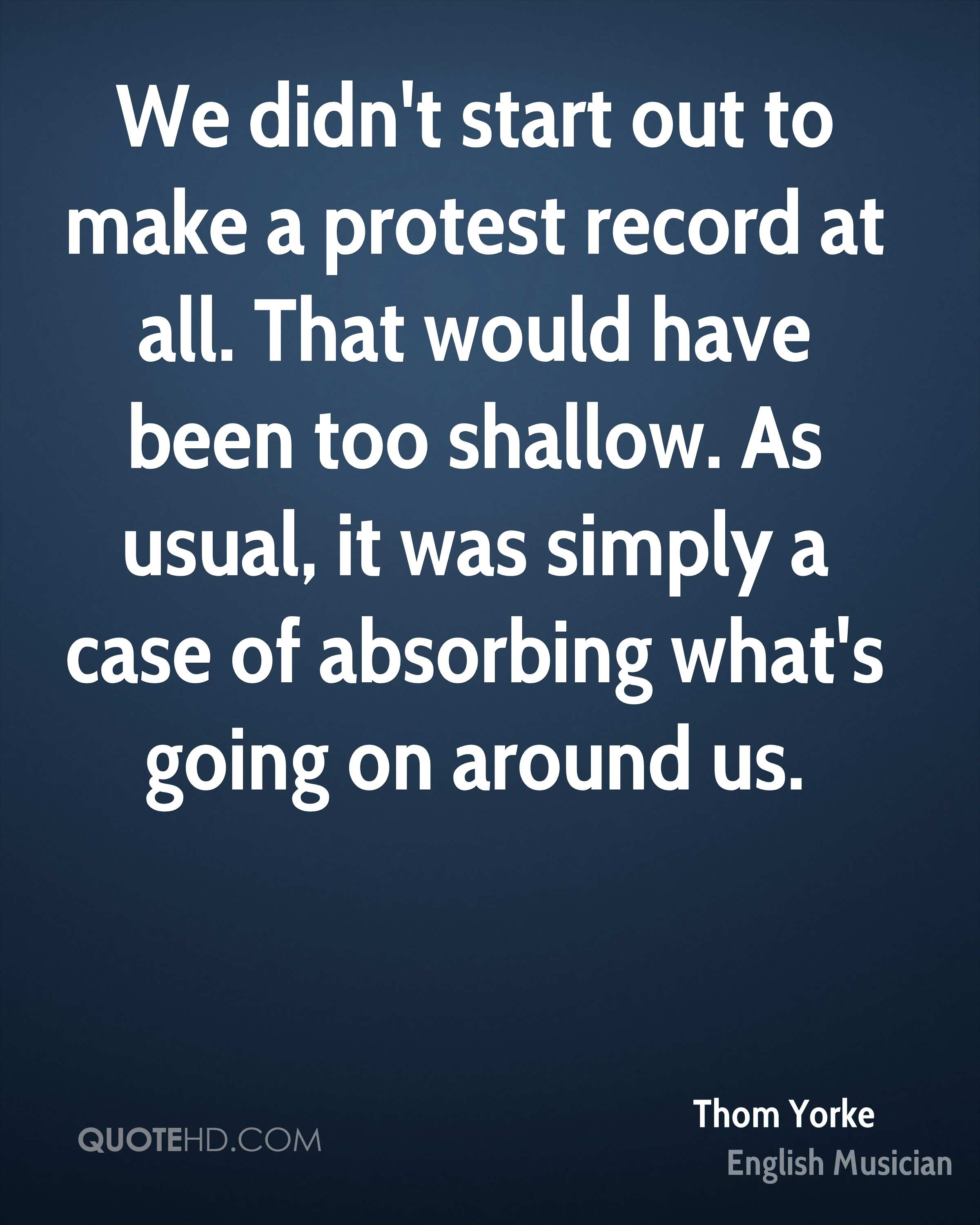 We didn't start out to make a protest record at all. That would have been too shallow. As usual, it was simply a case of absorbing what's going on around us.