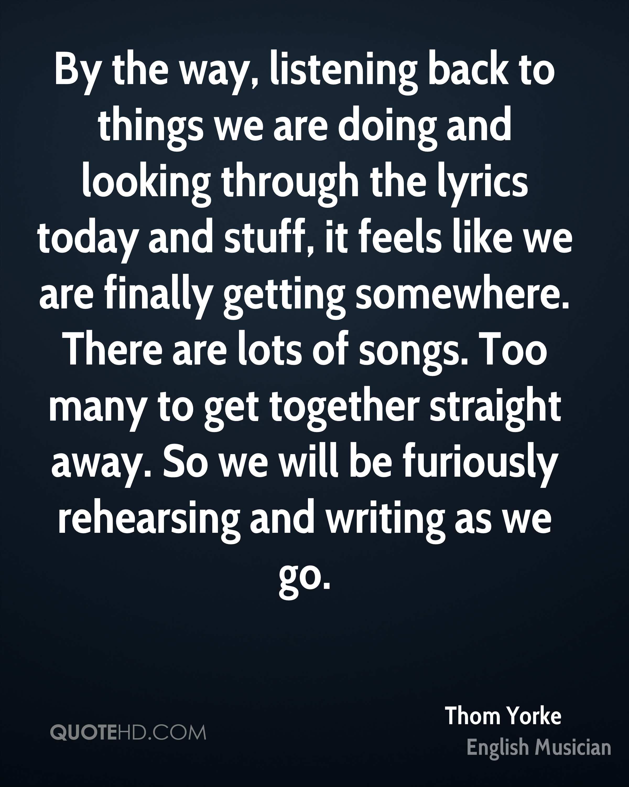 By the way, listening back to things we are doing and looking through the lyrics today and stuff, it feels like we are finally getting somewhere. There are lots of songs. Too many to get together straight away. So we will be furiously rehearsing and writing as we go.