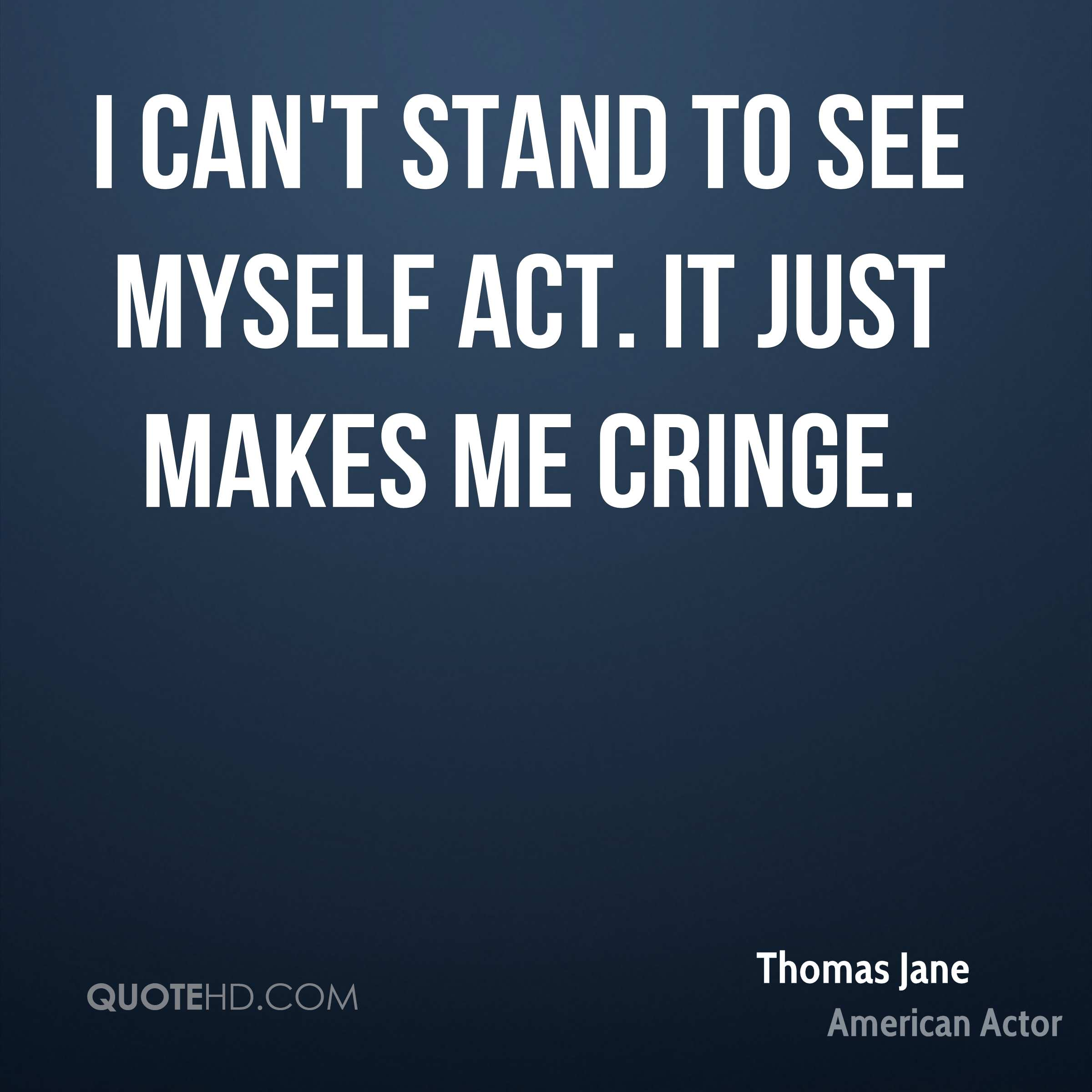 I can't stand to see myself act. It just makes me cringe.