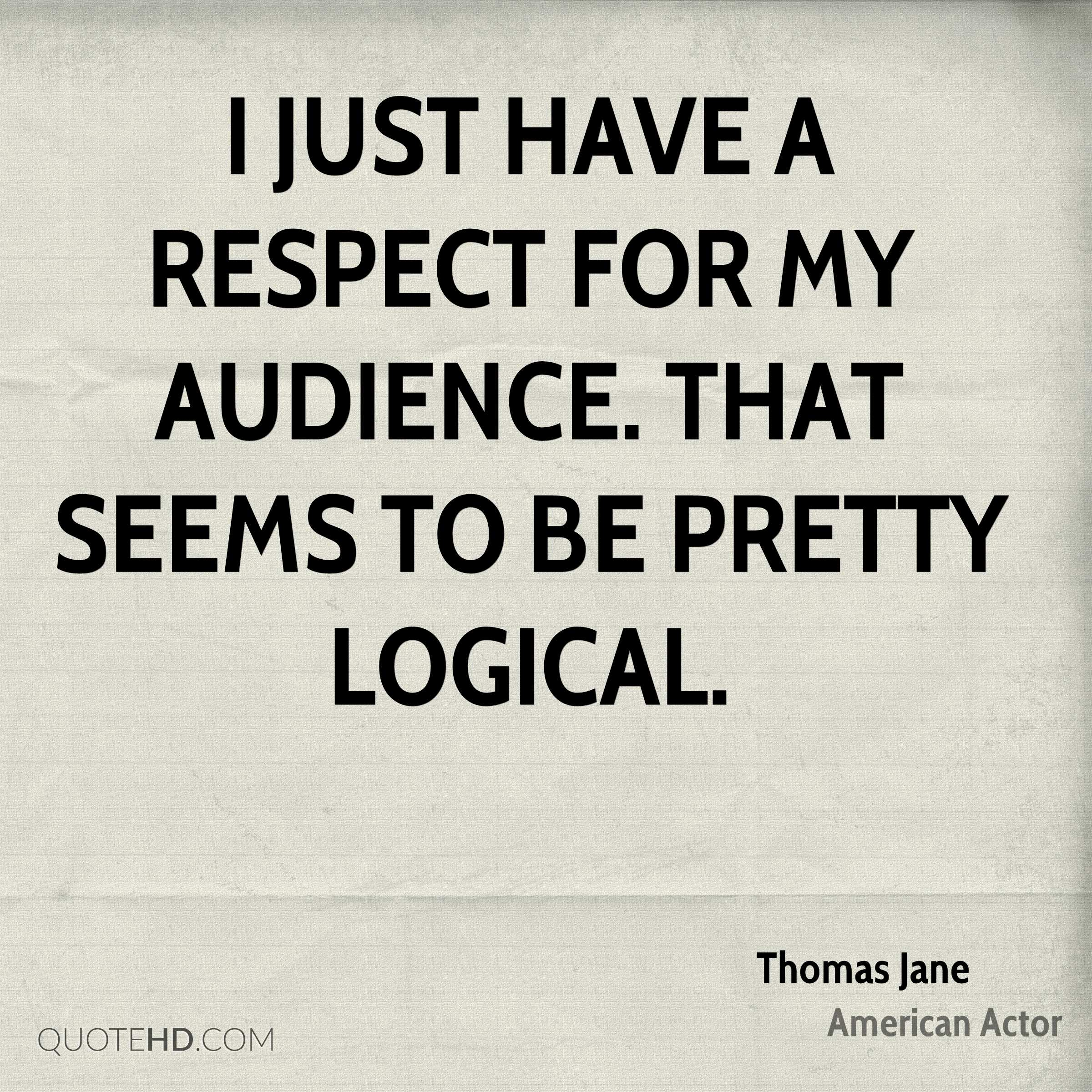 I just have a respect for my audience. That seems to be pretty logical.