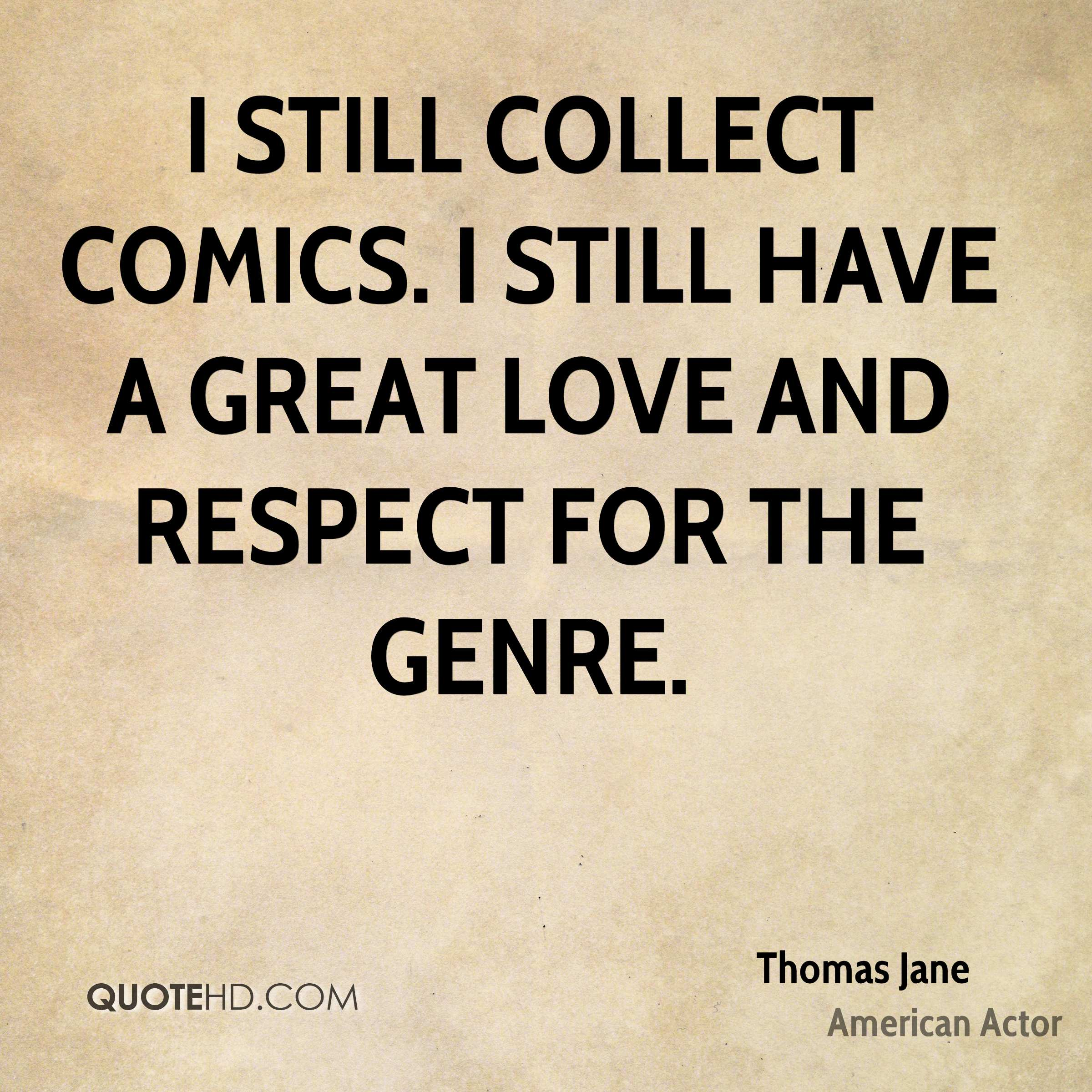 I still collect comics. I still have a great love and respect for the genre.