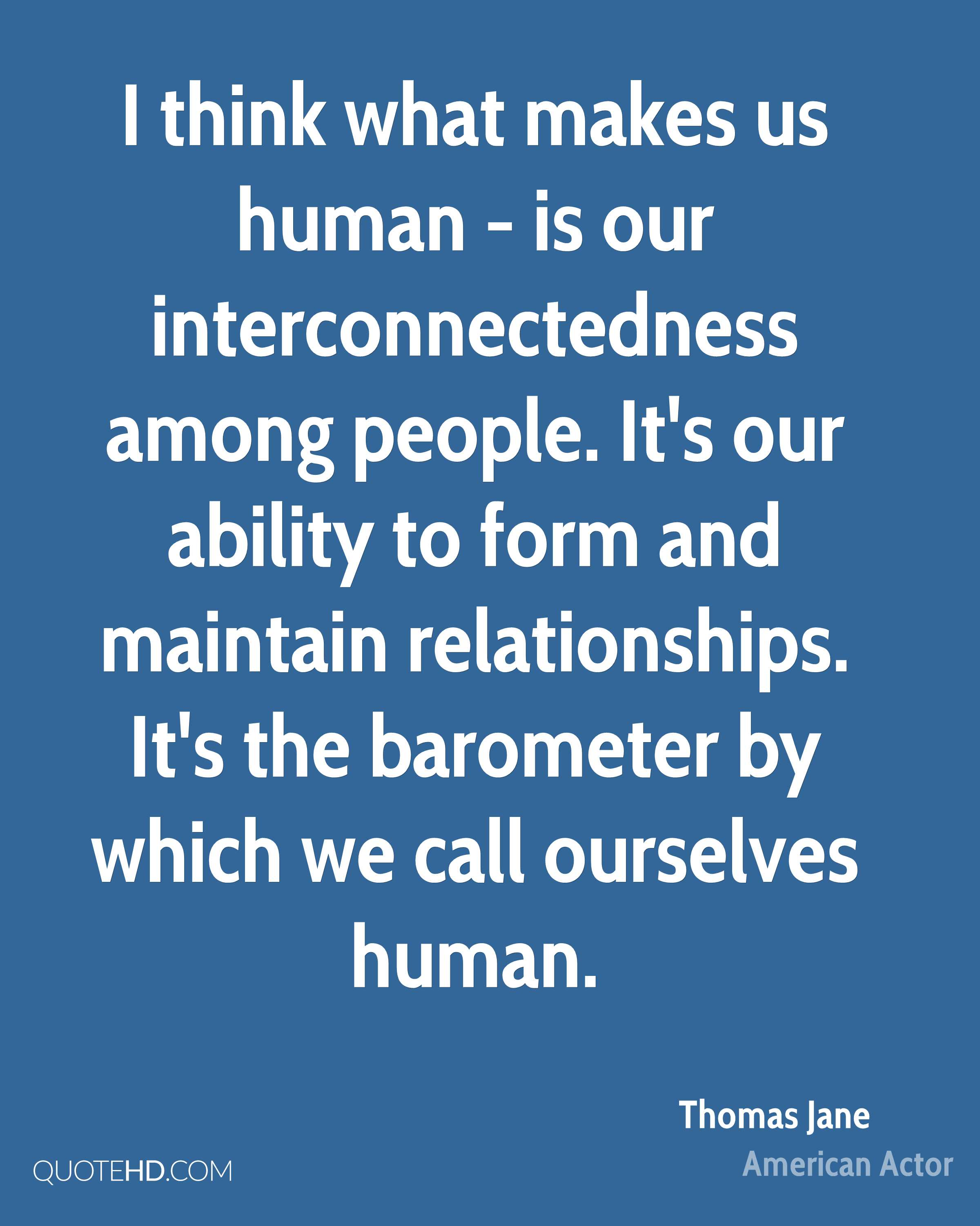 I think what makes us human - is our interconnectedness among people. It's our ability to form and maintain relationships. It's the barometer by which we call ourselves human.