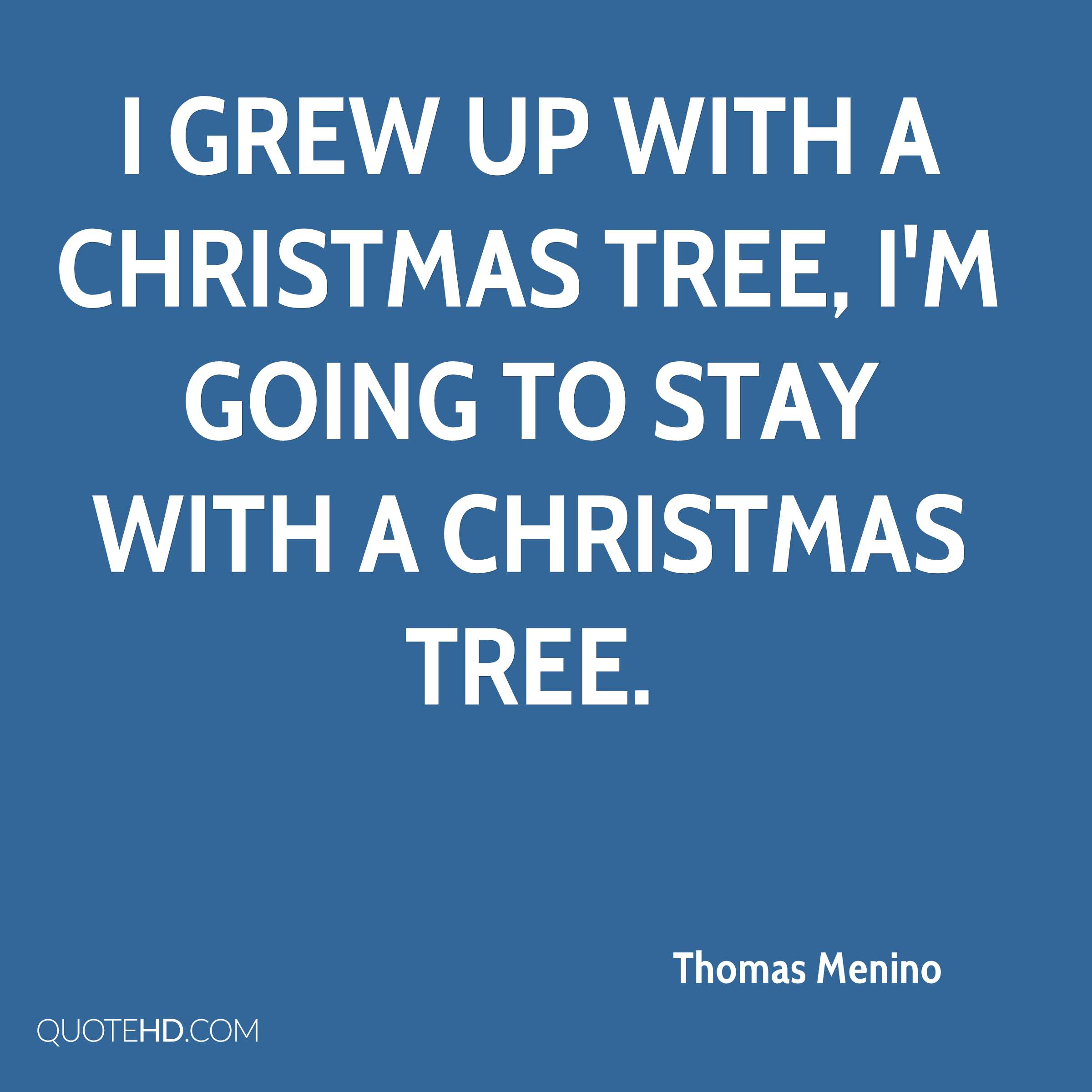 I grew up with a Christmas tree, I'm going to stay with a Christmas tree.