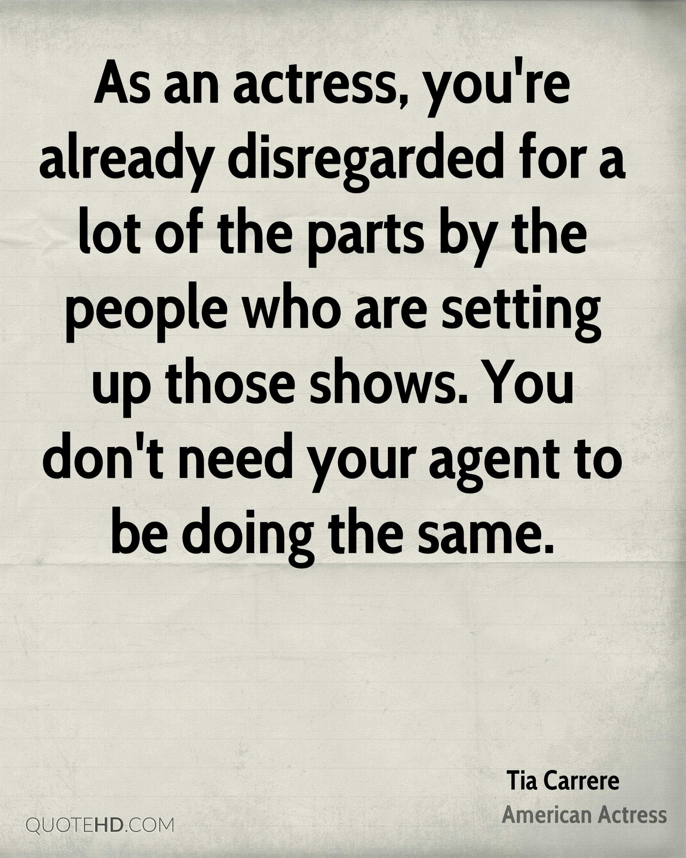 As an actress, you're already disregarded for a lot of the parts by the people who are setting up those shows. You don't need your agent to be doing the same.