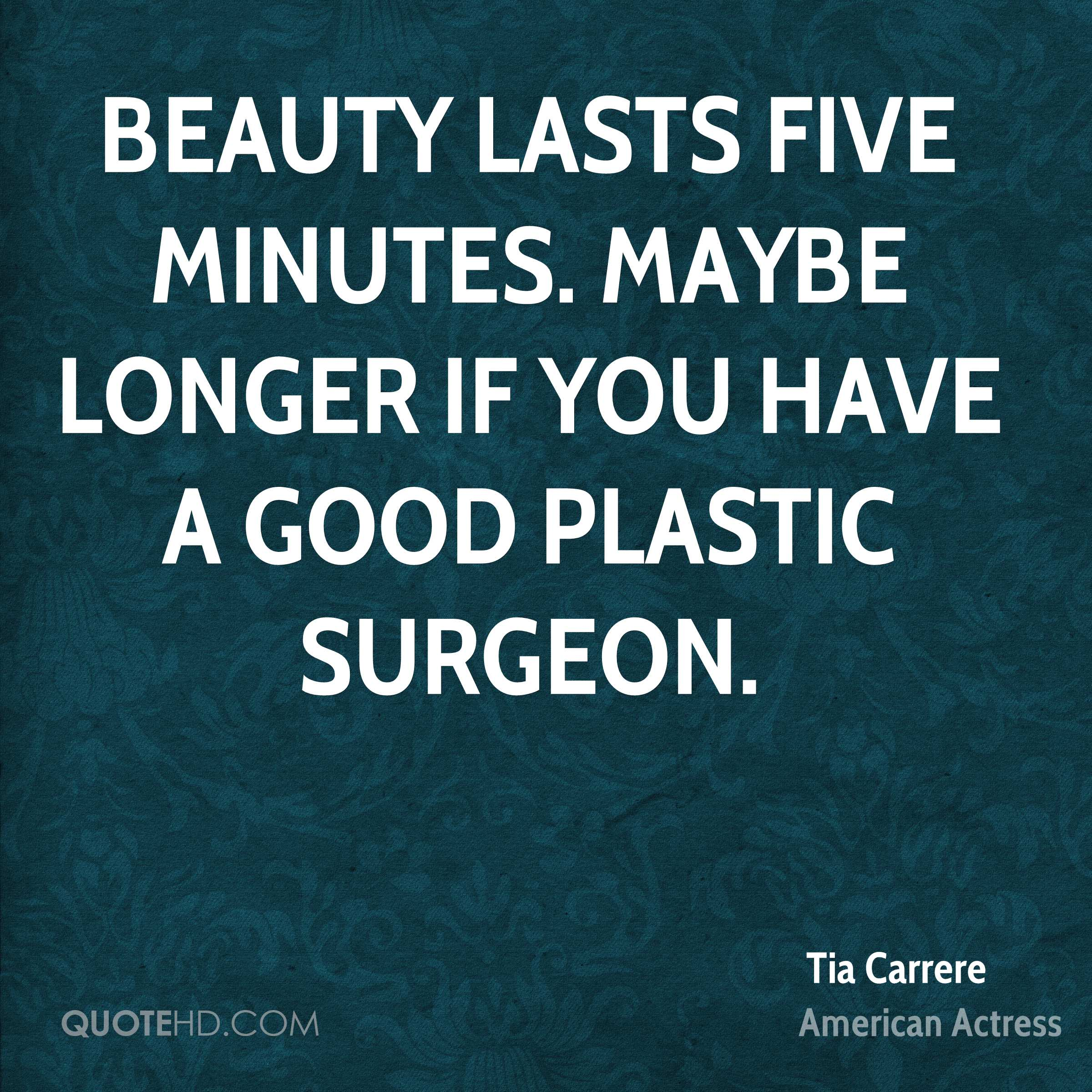 Beauty lasts five minutes. Maybe longer if you have a good plastic surgeon.