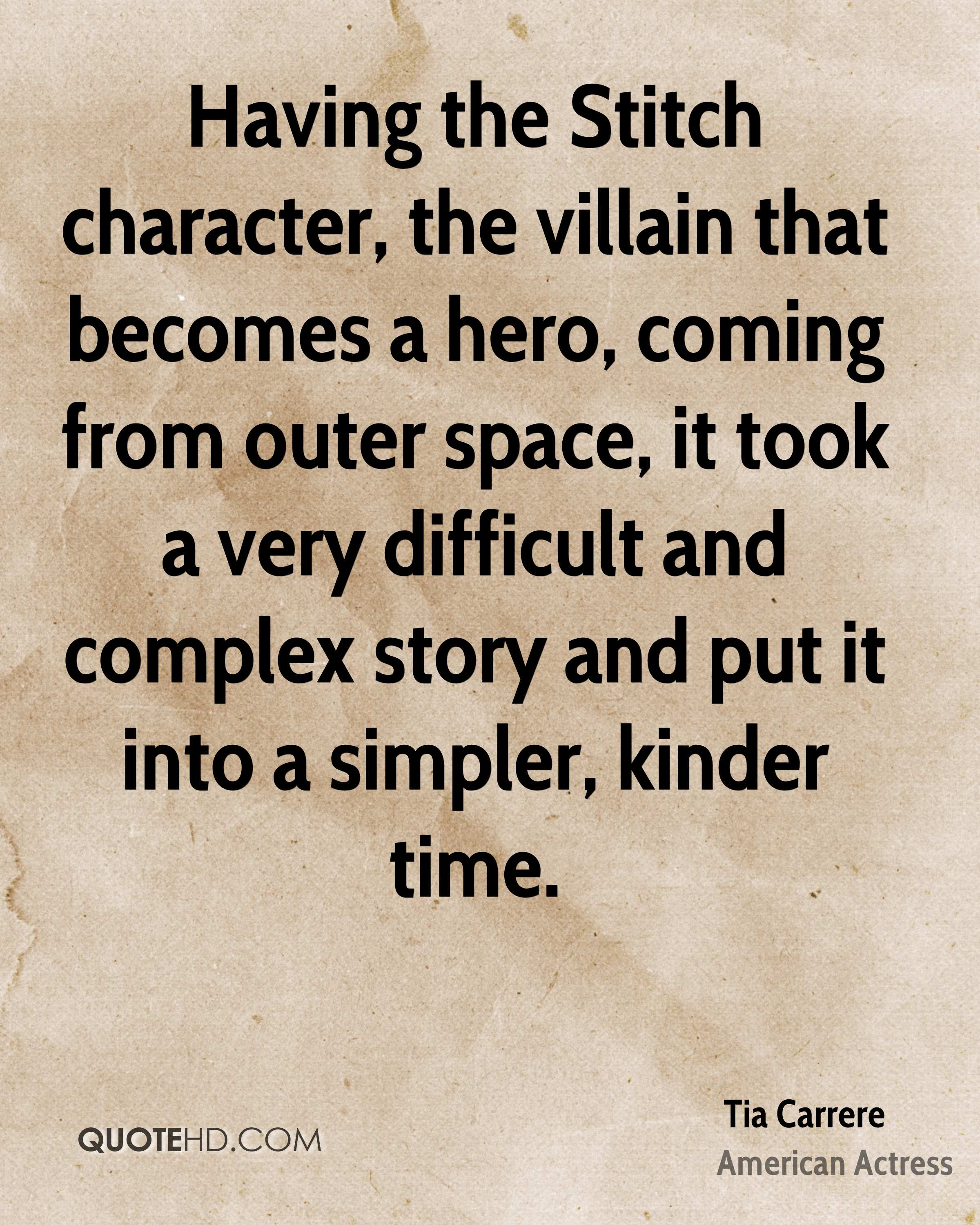Having the Stitch character, the villain that becomes a hero, coming from outer space, it took a very difficult and complex story and put it into a simpler, kinder time.