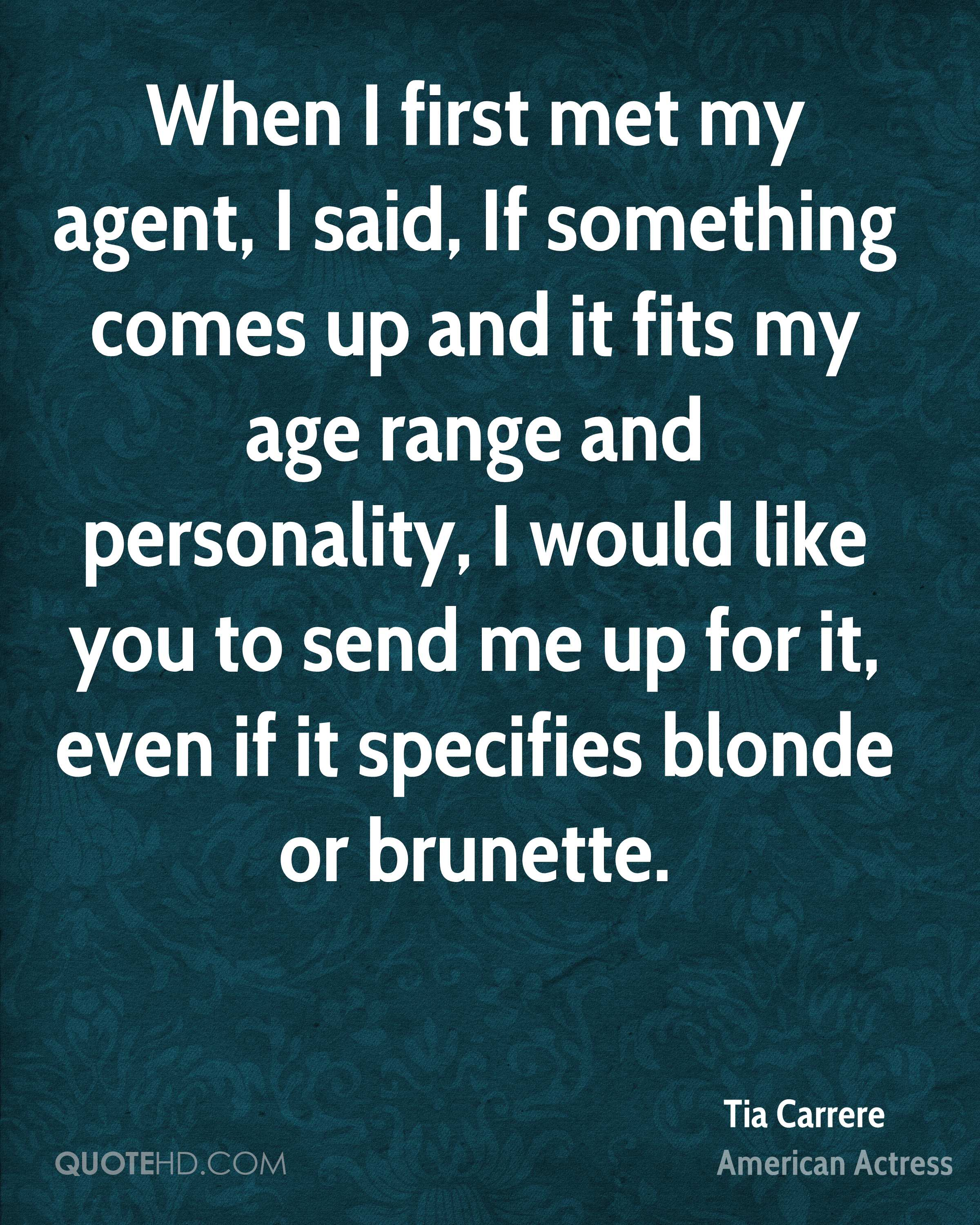 When I first met my agent, I said, If something comes up and it fits my age range and personality, I would like you to send me up for it, even if it specifies blonde or brunette.