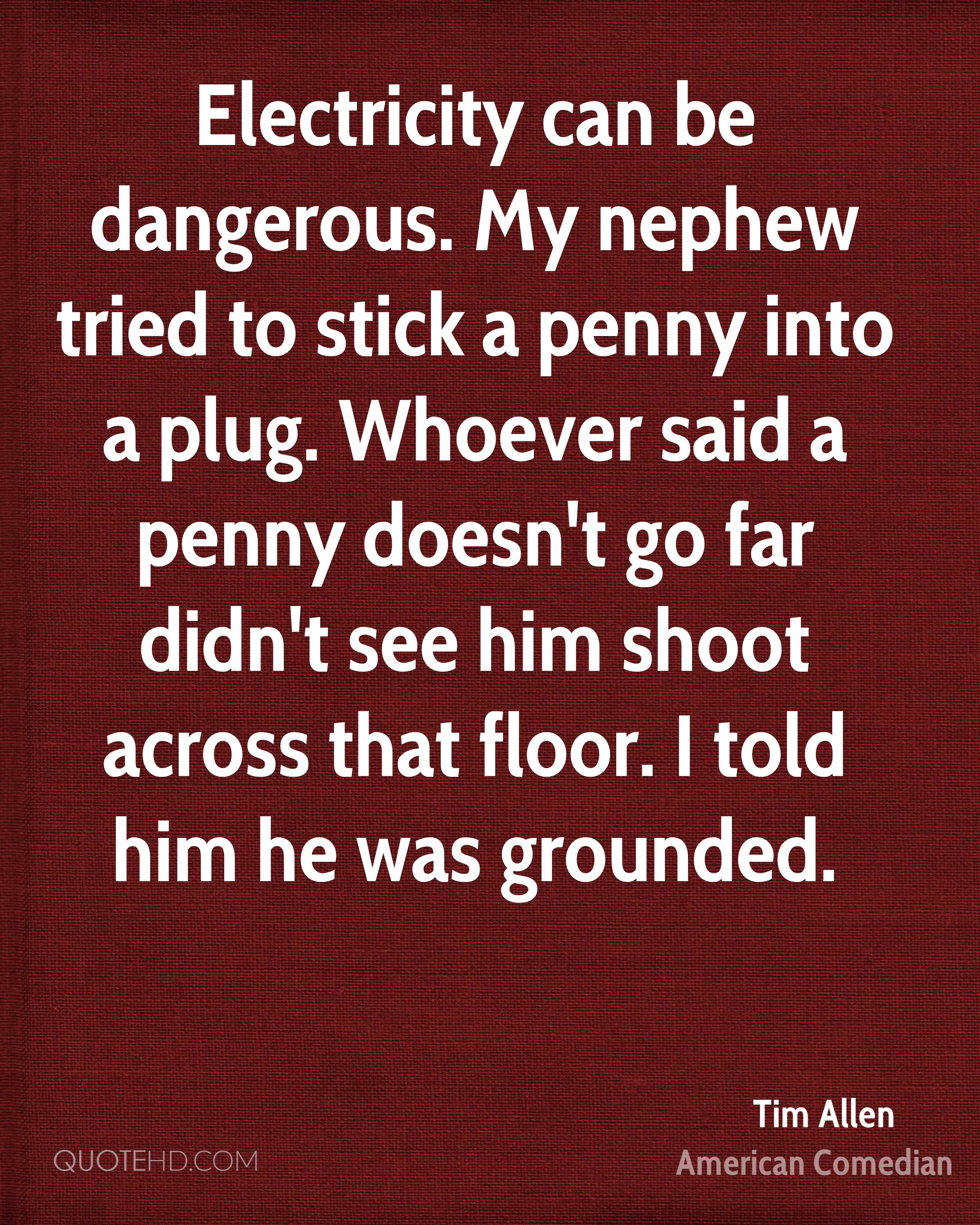 Electricity can be dangerous. My nephew tried to stick a penny into a plug. Whoever said a penny doesn't go far didn't see him shoot across that floor. I told him he was grounded.