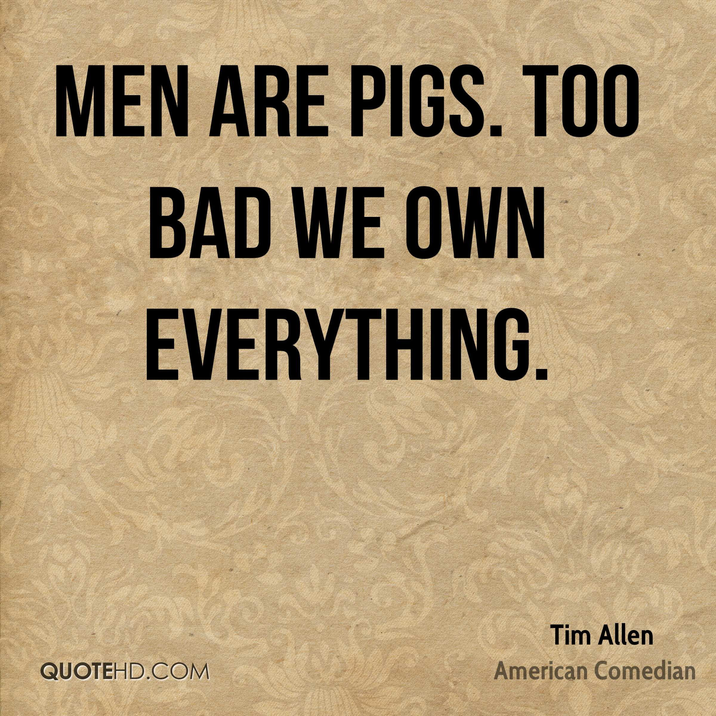 Men are pigs. Too bad we own everything.