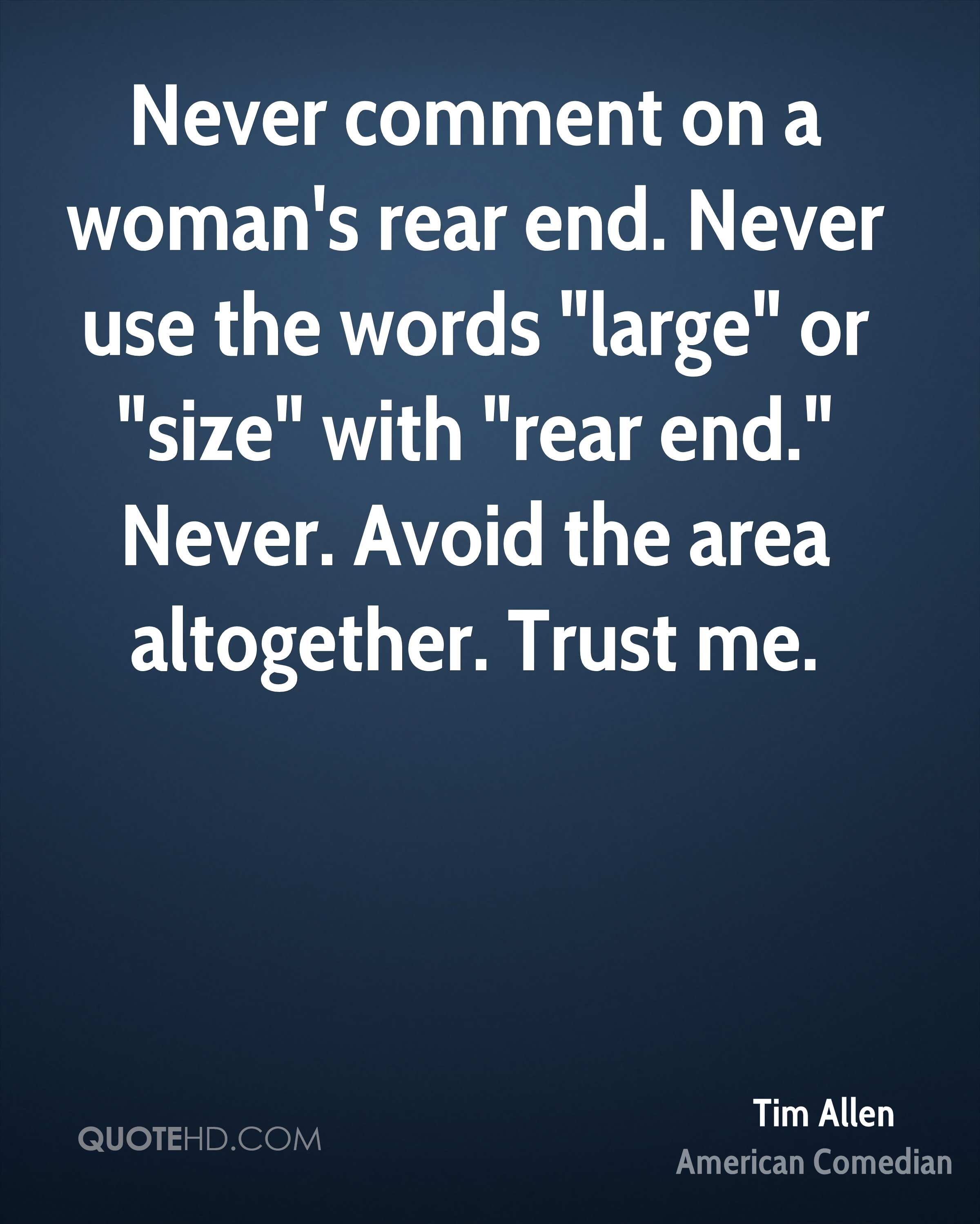 """Never comment on a woman's rear end. Never use the words """"large"""" or """"size"""" with """"rear end."""" Never. Avoid the area altogether. Trust me."""