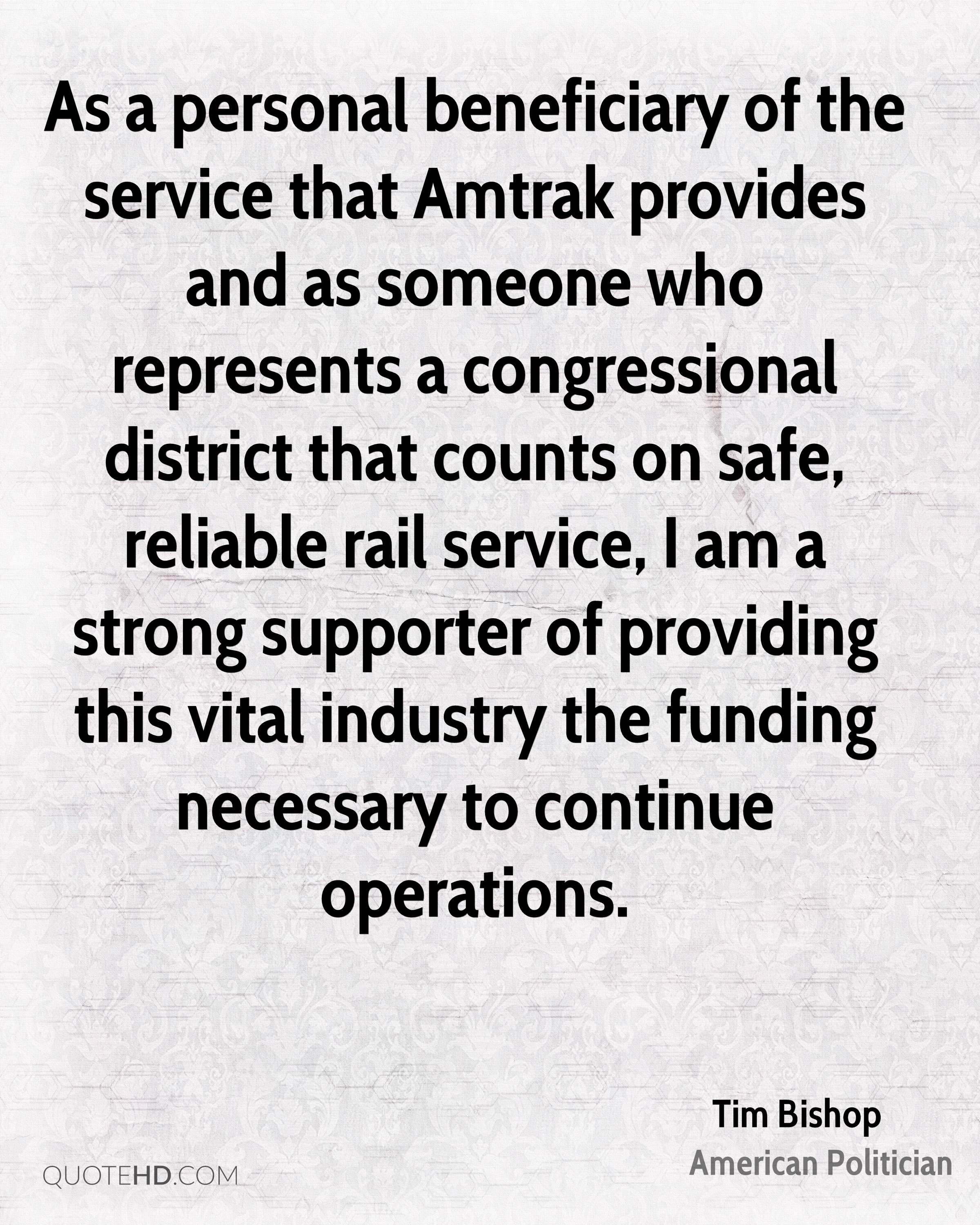 As a personal beneficiary of the service that Amtrak provides and as someone who represents a congressional district that counts on safe, reliable rail service, I am a strong supporter of providing this vital industry the funding necessary to continue operations.
