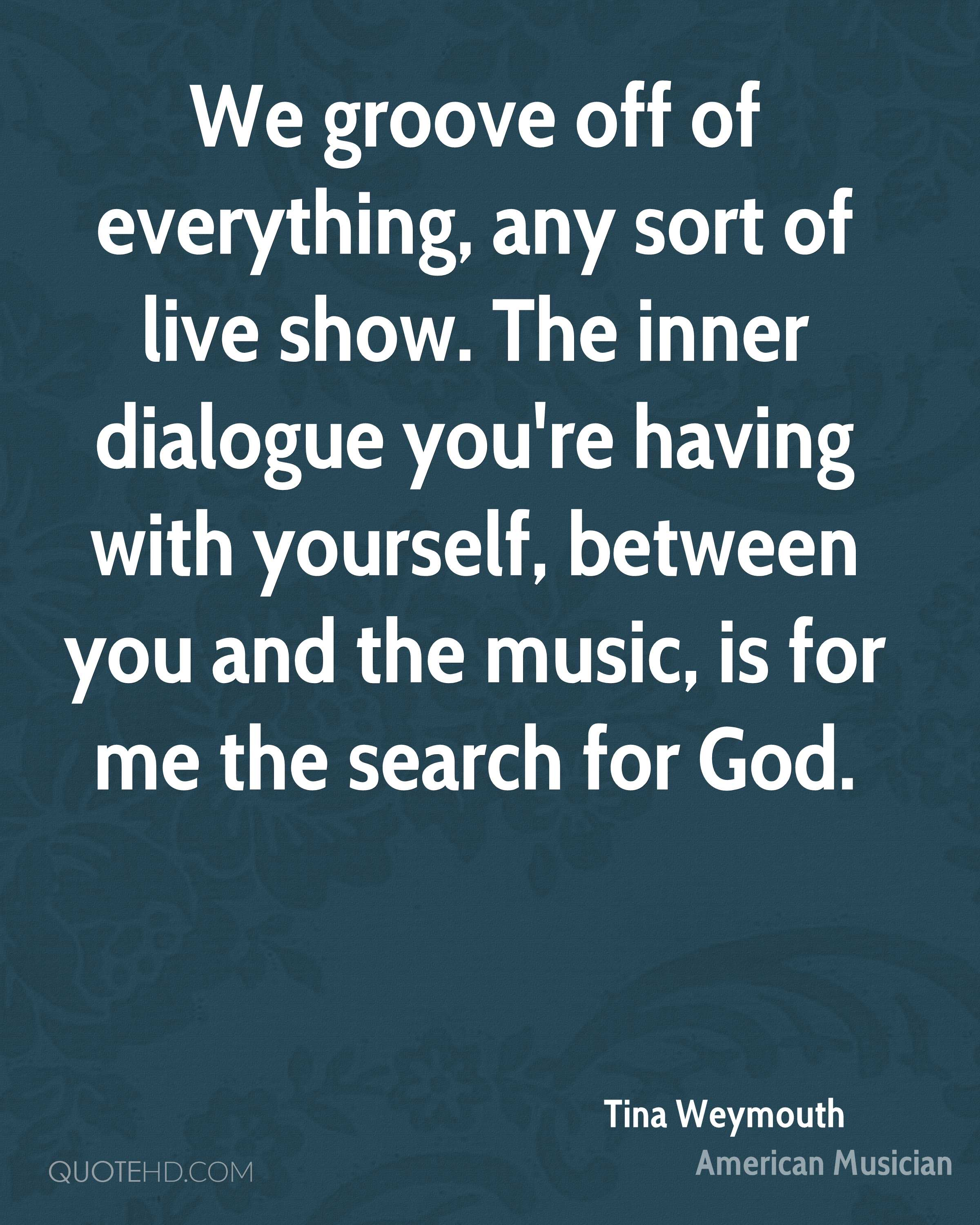 We groove off of everything, any sort of live show. The inner dialogue you're having with yourself, between you and the music, is for me the search for God.