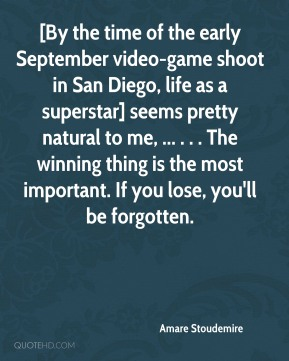 Amare Stoudemire - [By the time of the early September video-game shoot in San Diego, life as a superstar] seems pretty natural to me, ... . . . The winning thing is the most important. If you lose, you'll be forgotten.