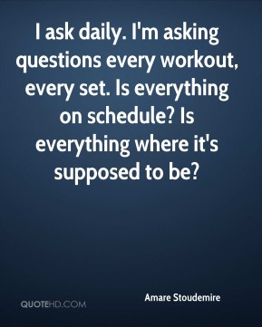 I ask daily. I'm asking questions every workout, every set. Is everything on schedule? Is everything where it's supposed to be?
