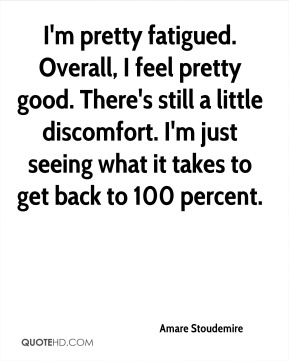 I'm pretty fatigued. Overall, I feel pretty good. There's still a little discomfort. I'm just seeing what it takes to get back to 100 percent.