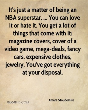 It's just a matter of being an NBA superstar, ... You can love it or hate it. You get a lot of things that come with it: magazine covers, cover of a video game, mega-deals, fancy cars, expensive clothes, jewelry. You've got everything at your disposal.
