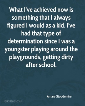 Amare Stoudemire - What I've achieved now is something that I always figured I would as a kid. I've had that type of determination since I was a youngster playing around the playgrounds, getting dirty after school.
