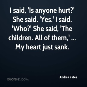 I said, 'Is anyone hurt?' She said, 'Yes.' I said, 'Who?' She said, 'The children. All of them,' ... My heart just sank.