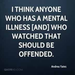 I think anyone who has a mental illness [and] who watched that should be offended.
