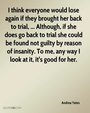 I think everyone would lose again if they brought her back to trial, ... Although, if she does go back to trial she could be found not guilty by reason of insanity. To me, any way I look at it, it's good for her.