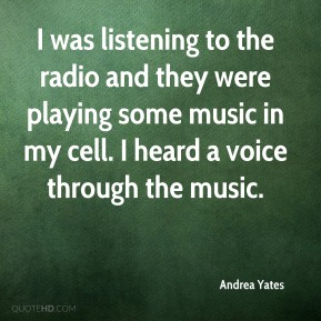 Andrea Yates - I was listening to the radio and they were playing some music in my cell. I heard a voice through the music.