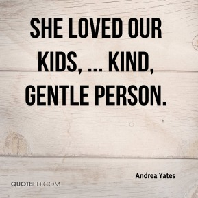 She loved our kids, ... kind, gentle person.