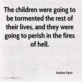 The children were going to be tormented the rest of their lives, and they were going to perish in the fires of hell.