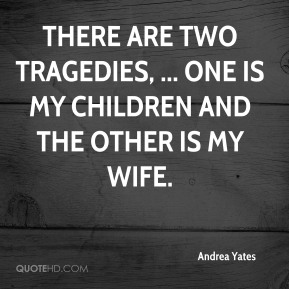 There are two tragedies, ... One is my children and the other is my wife.