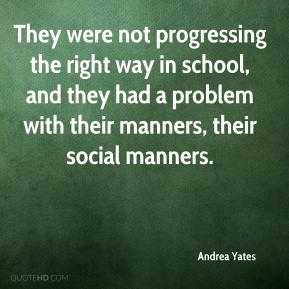 They were not progressing the right way in school, and they had a problem with their manners, their social manners.