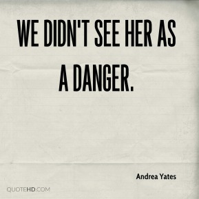 Andrea Yates - We didn't see her as a danger.