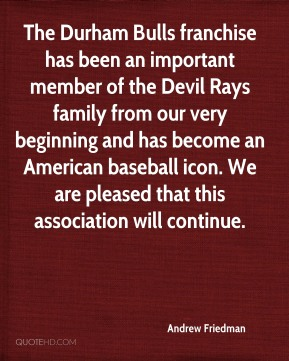 The Durham Bulls franchise has been an important member of the Devil Rays family from our very beginning and has become an American baseball icon. We are pleased that this association will continue.