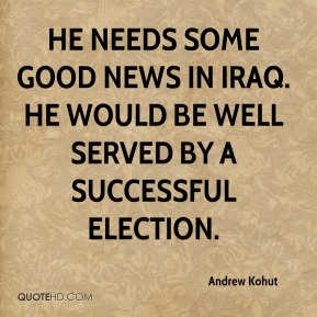 He needs some good news in Iraq. He would be well served by a successful election.